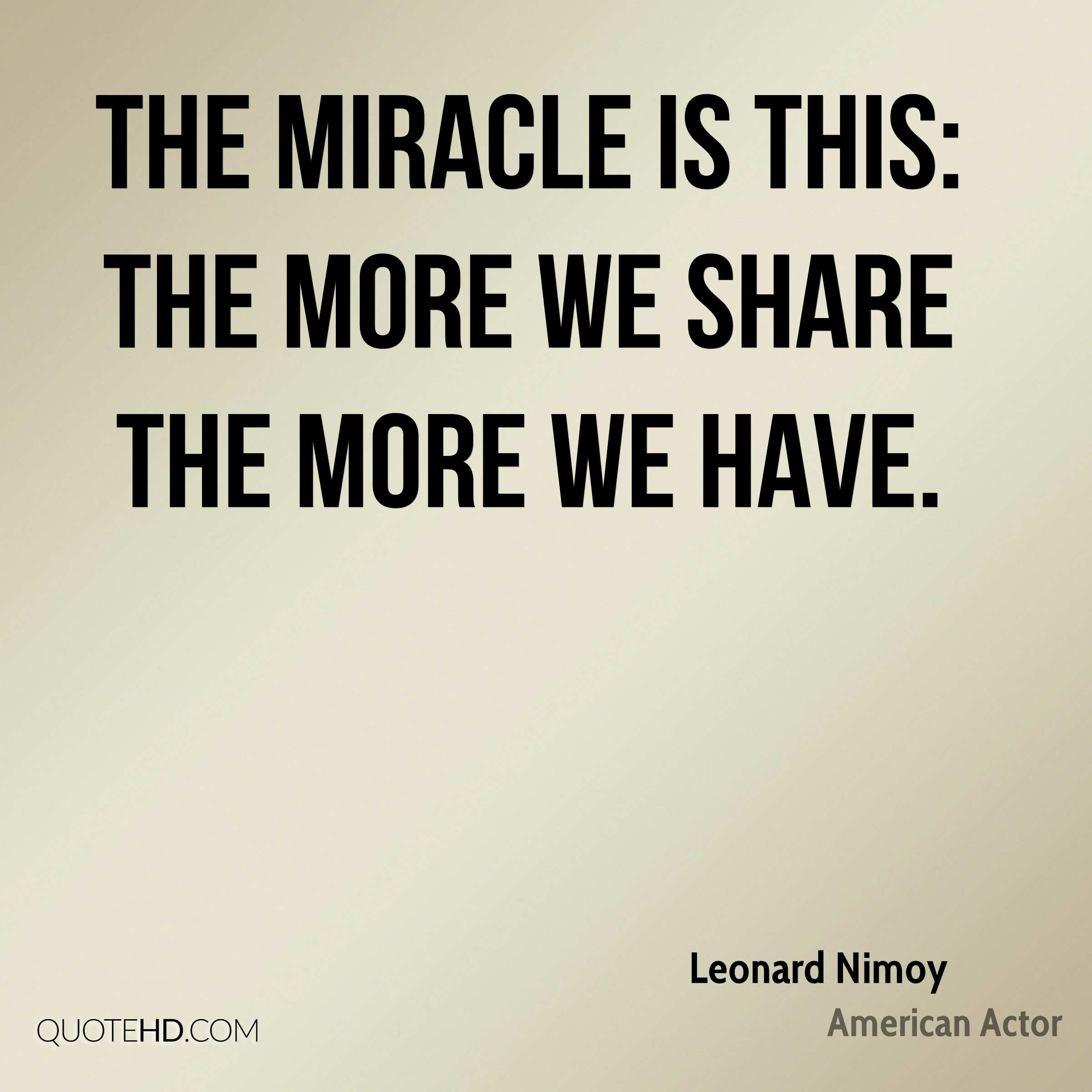 The miracle is this: the more we share the more we have.