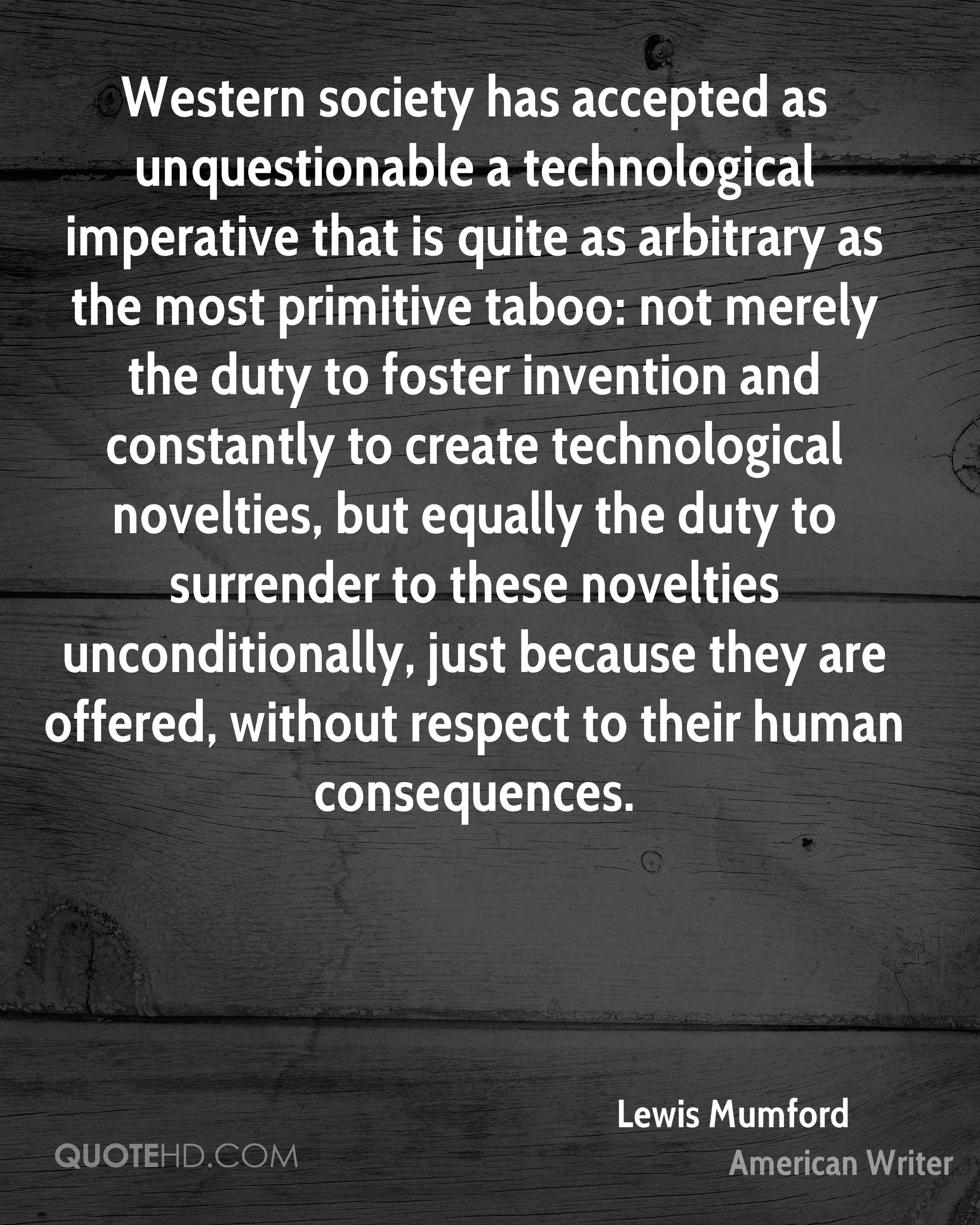 Western society has accepted as unquestionable a technological imperative that is quite as arbitrary as the most primitive taboo: not merely the duty to foster invention and constantly to create technological novelties, but equally the duty to surrender to these novelties unconditionally, just because they are offered, without respect to their human consequences.