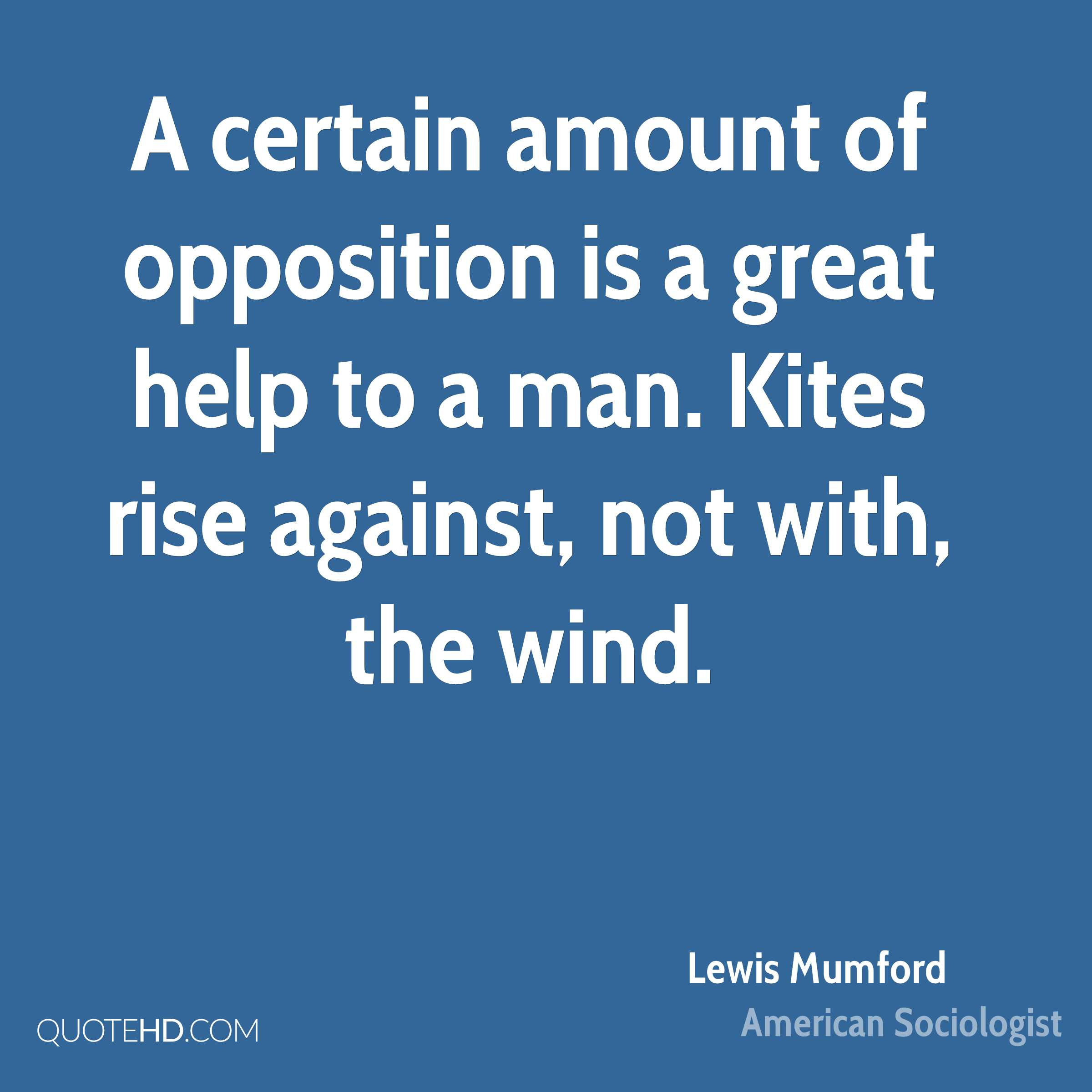 A certain amount of opposition is a great help to a man. Kites rise against, not with, the wind.