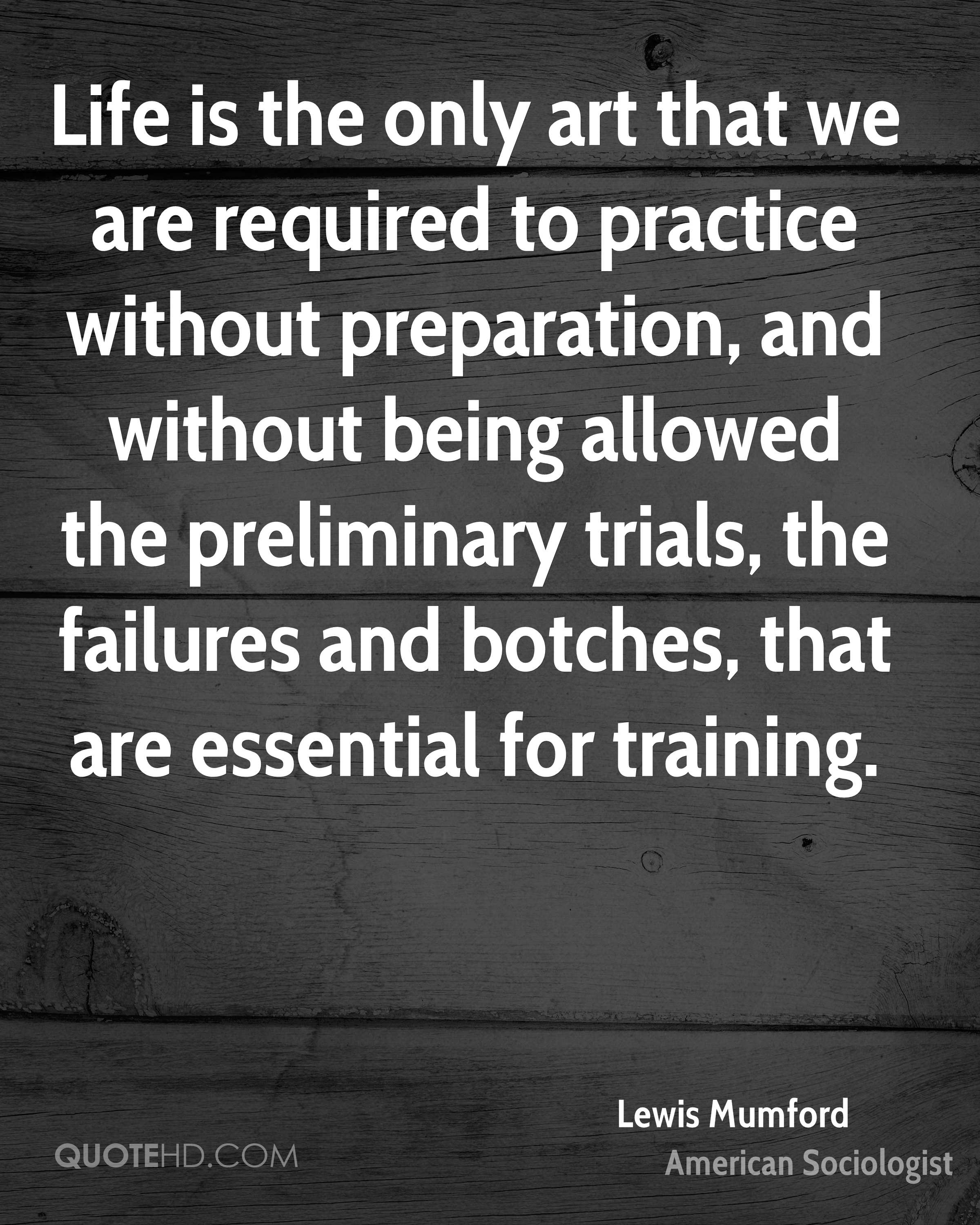 Life is the only art that we are required to practice without preparation, and without being allowed the preliminary trials, the failures and botches, that are essential for training.