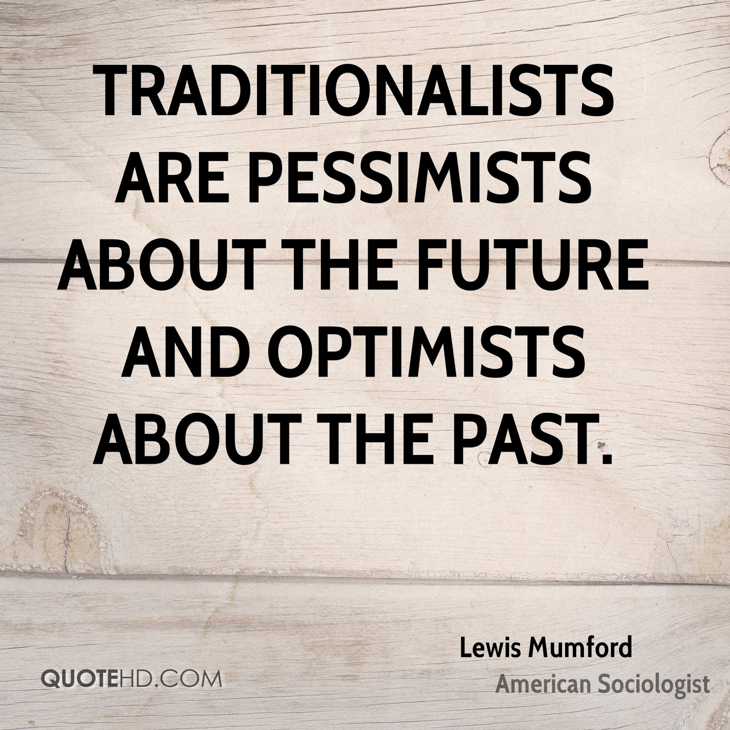 Traditionalists Are Pessimists About The Future And Optimists About The  Past.