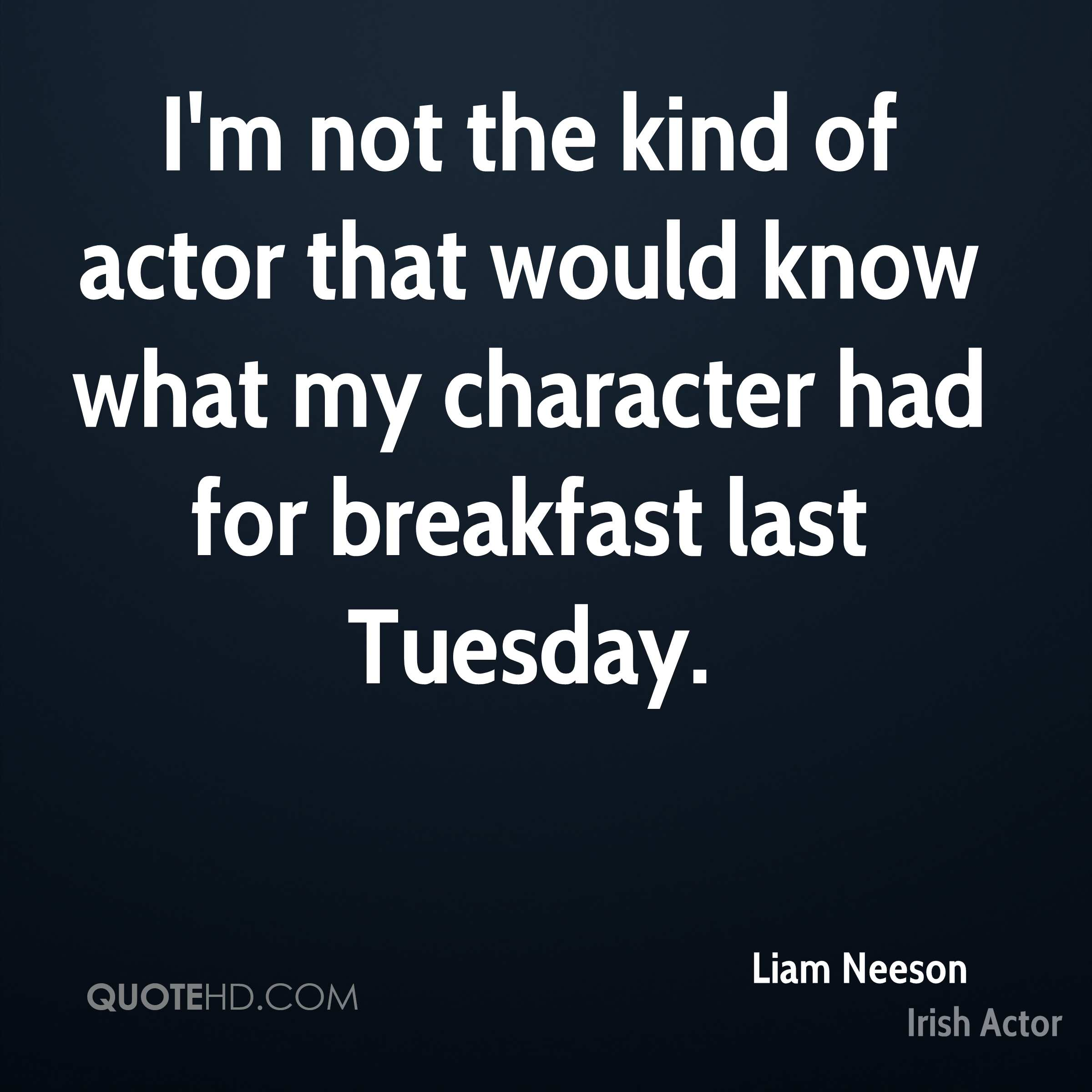 I'm not the kind of actor that would know what my character had for breakfast last Tuesday.