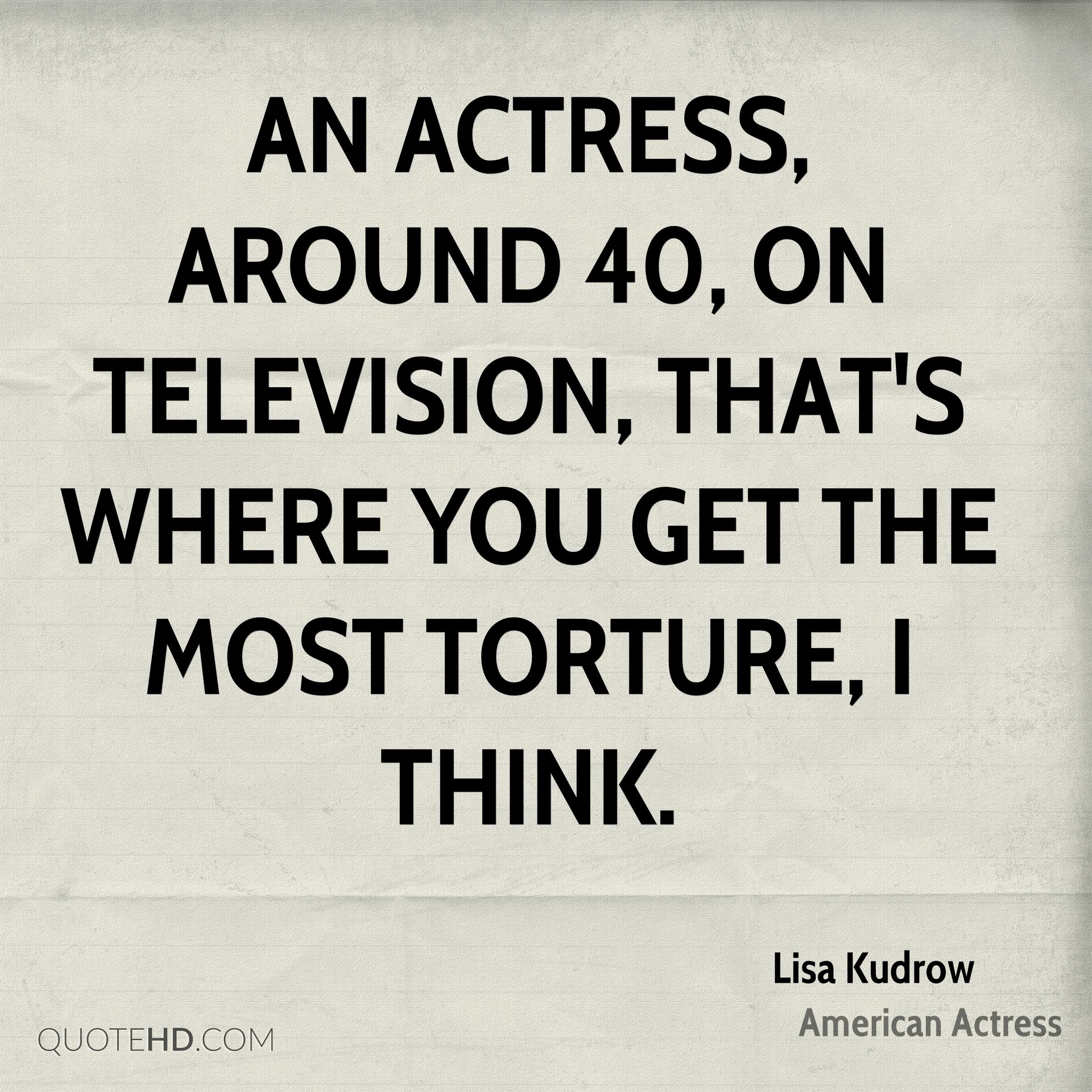 An actress, around 40, on television, that's where you get the most torture, I think.