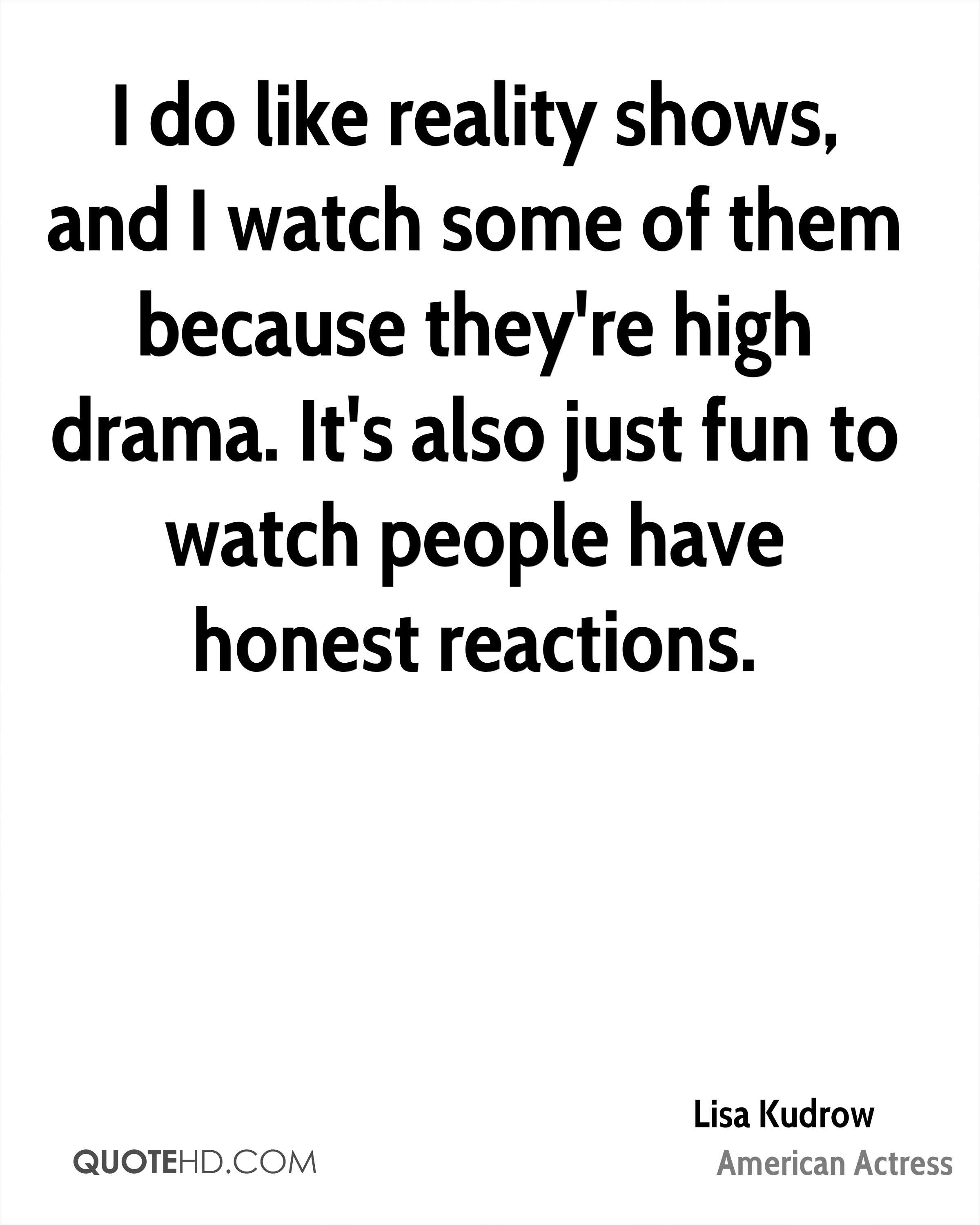 I do like reality shows, and I watch some of them because they're high drama. It's also just fun to watch people have honest reactions.