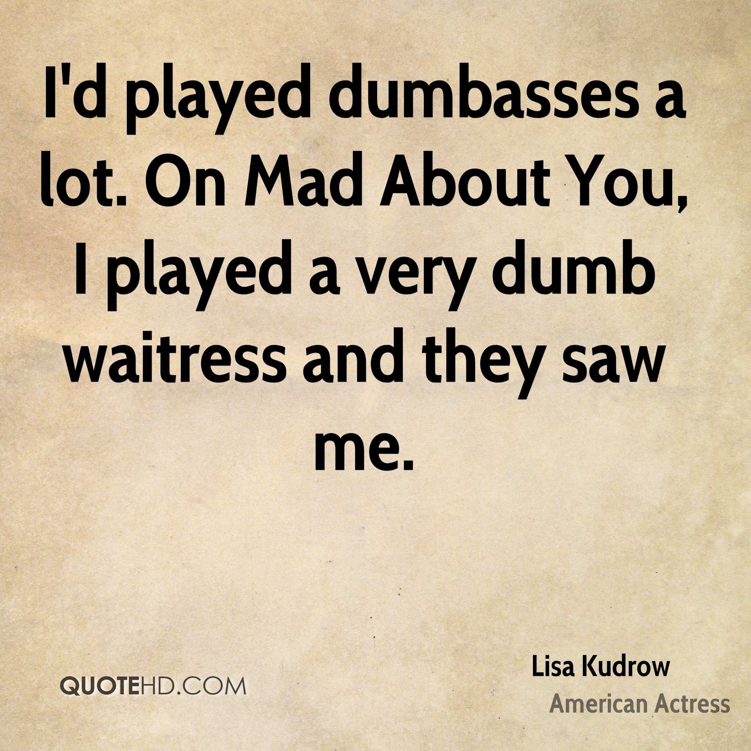 I'd played dumbasses a lot. On Mad About You, I played a very dumb waitress and they saw me.
