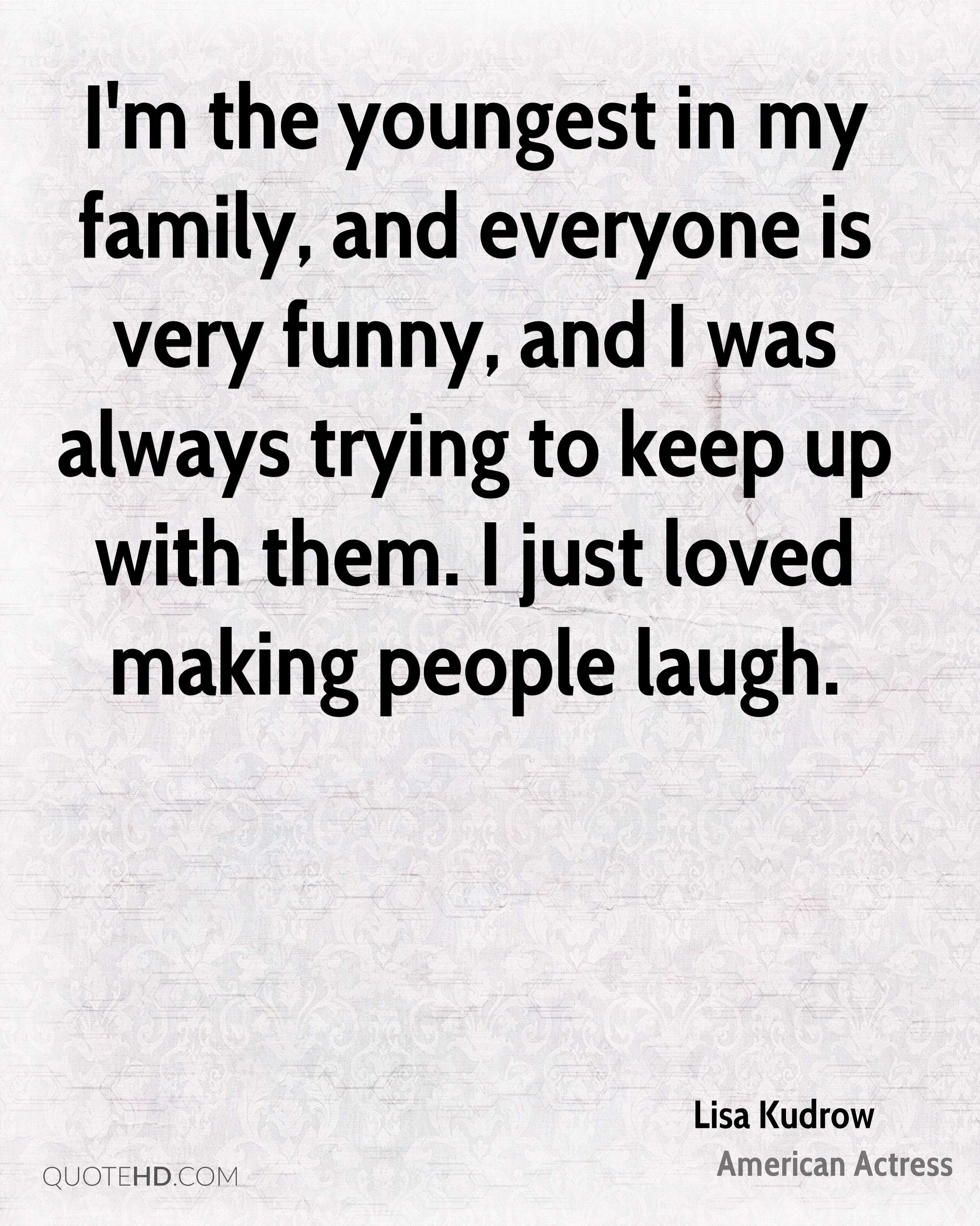 I'm the youngest in my family, and everyone is very funny, and I was always trying to keep up with them. I just loved making people laugh.
