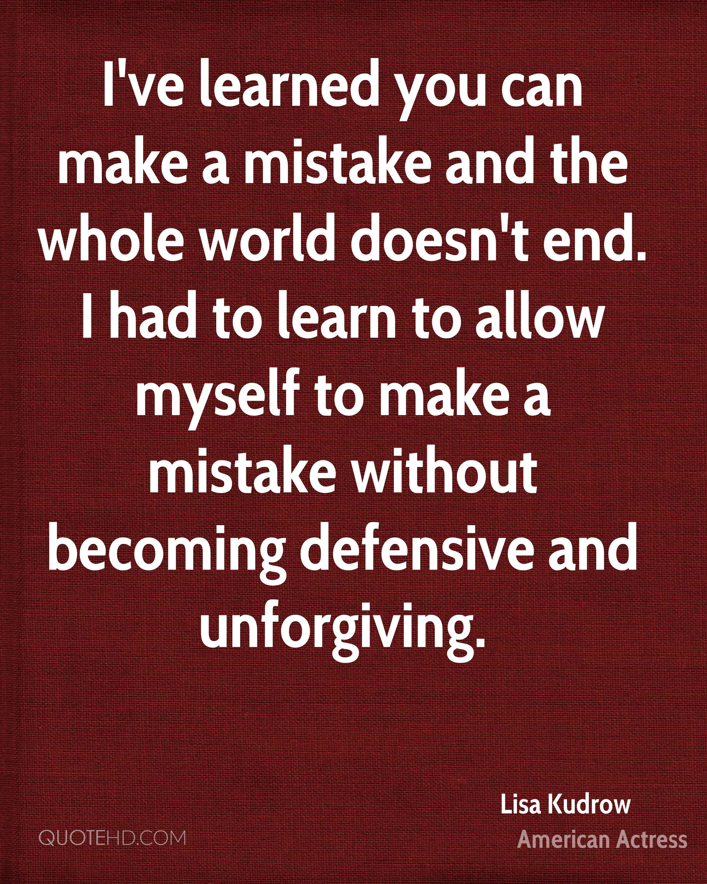 I've learned you can make a mistake and the whole world doesn't end. I had to learn to allow myself to make a mistake without becoming defensive and unforgiving.