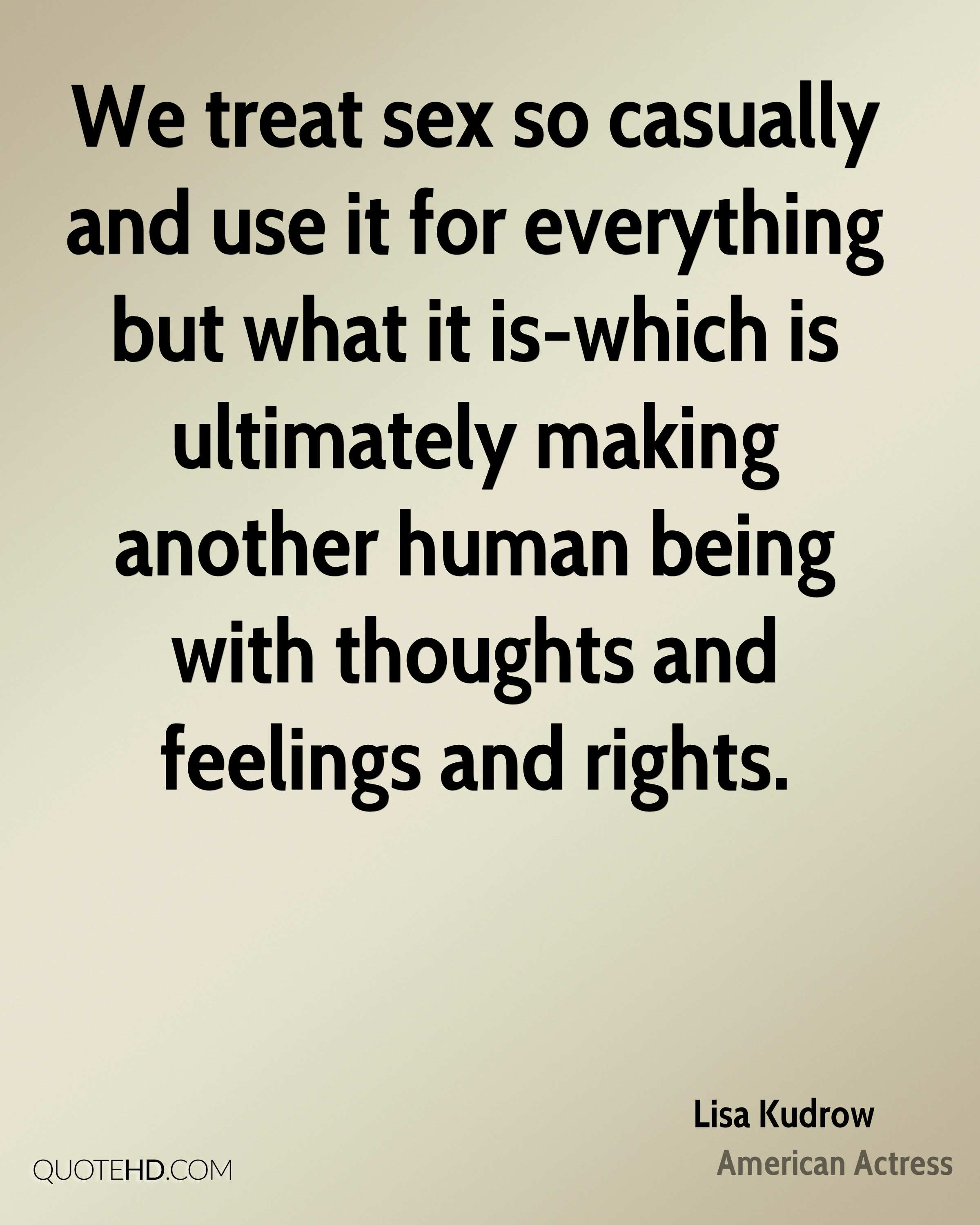 We treat sex so casually and use it for everything but what it is-which is ultimately making another human being with thoughts and feelings and rights.