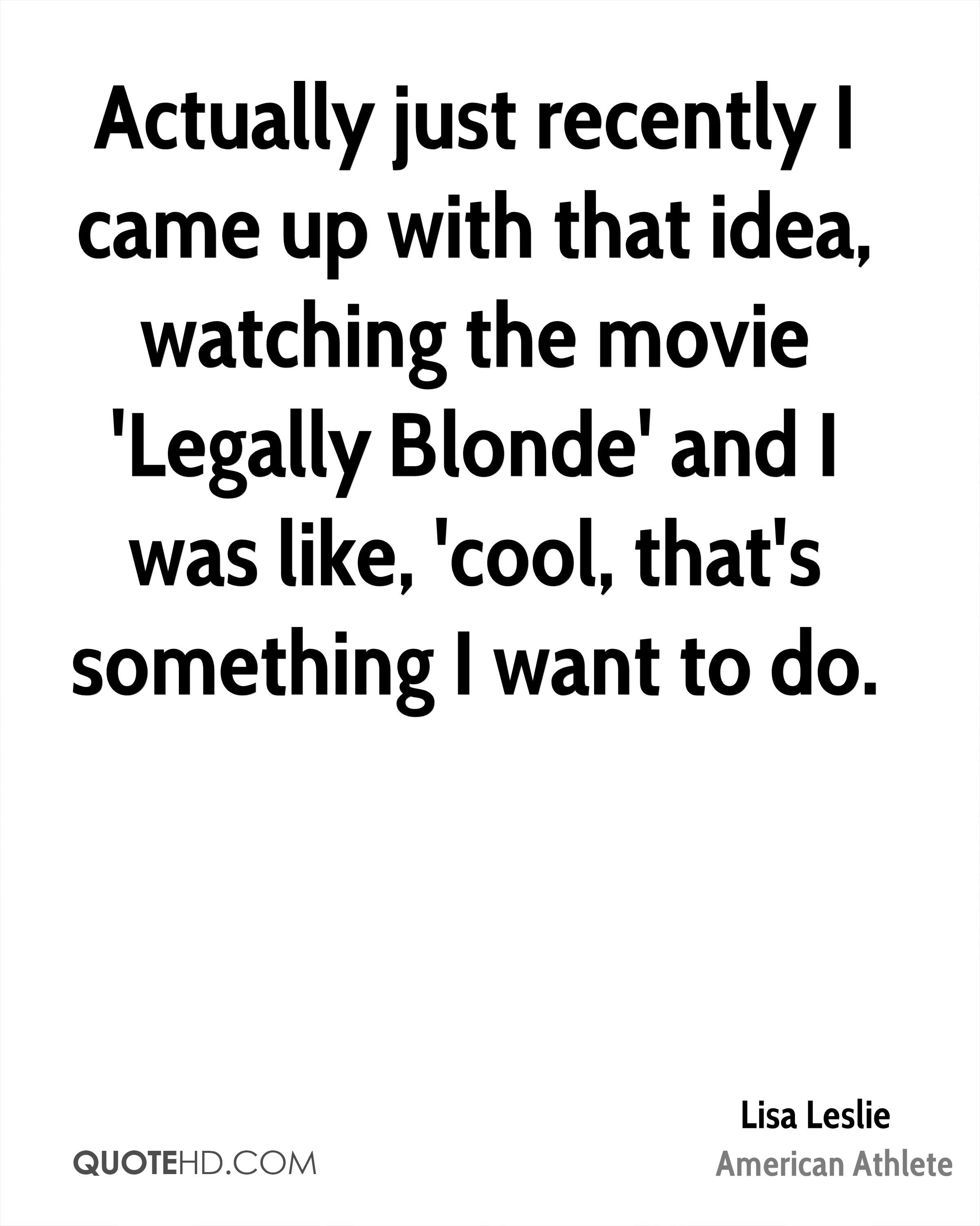 Actually just recently I came up with that idea, watching the movie 'Legally Blonde' and I was like, 'cool, that's something I want to do.