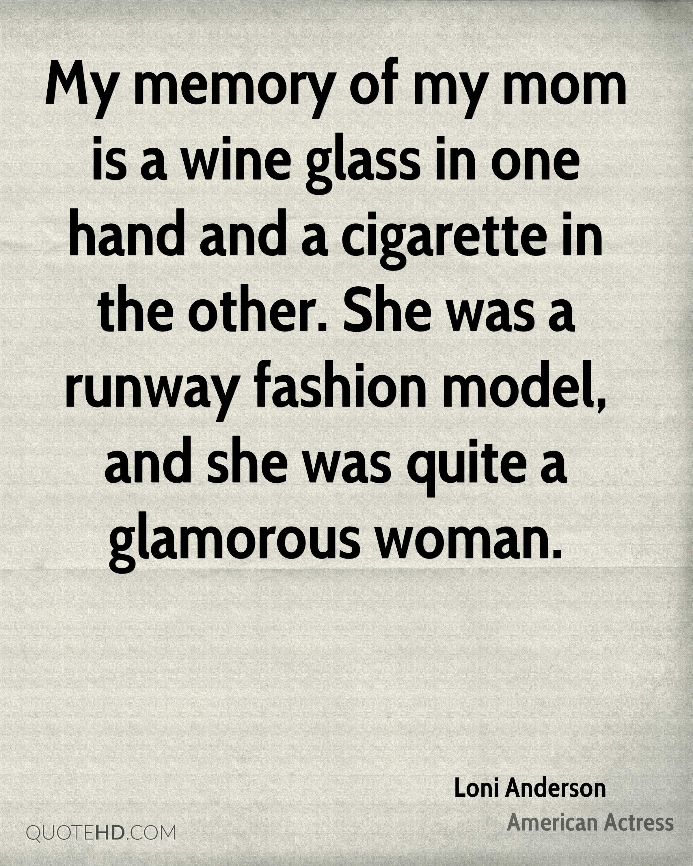 My memory of my mom is a wine glass in one hand and a cigarette in the other. She was a runway fashion model, and she was quite a glamorous woman.
