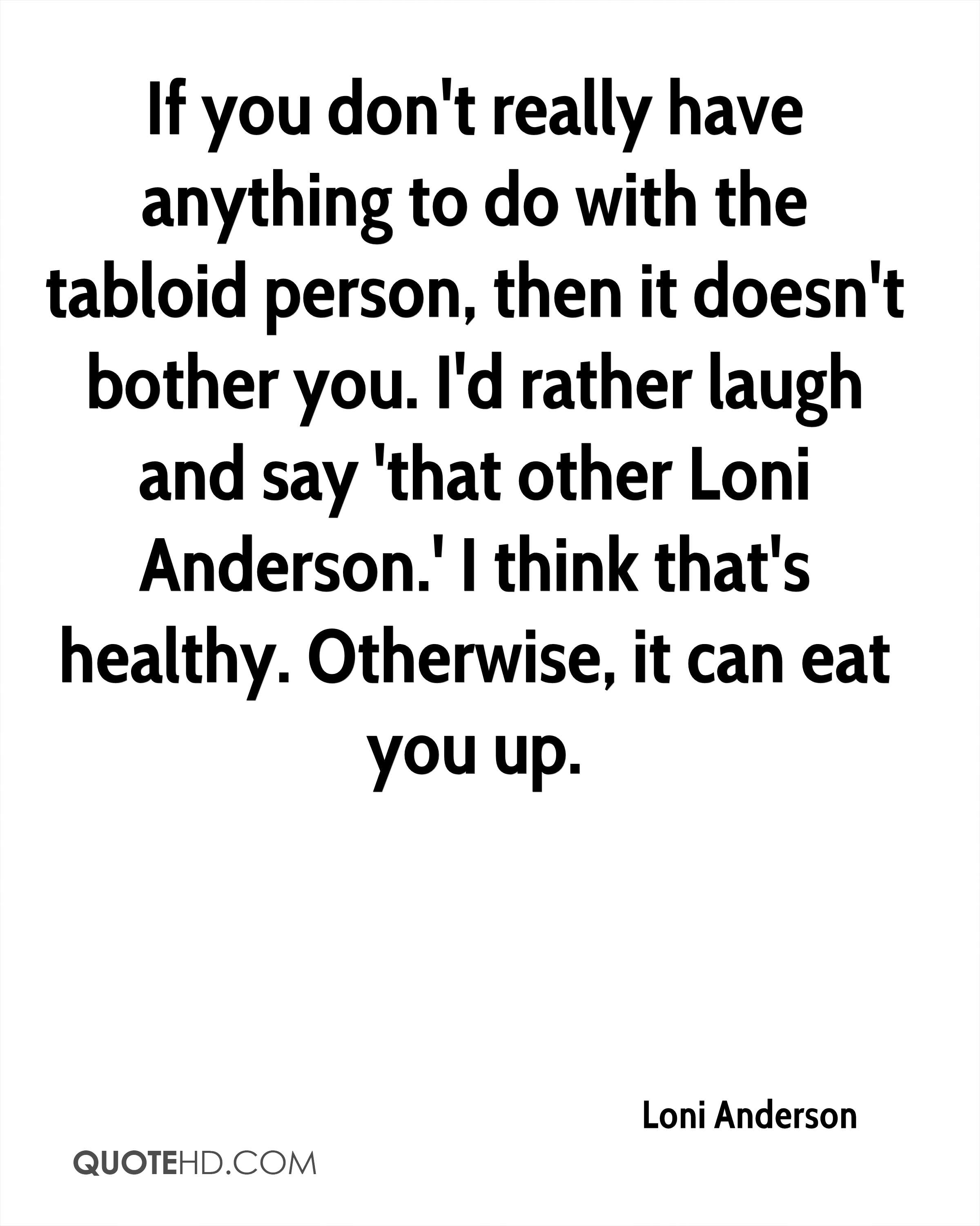 If you don't really have anything to do with the tabloid person, then it doesn't bother you. I'd rather laugh and say 'that other Loni Anderson.' I think that's healthy. Otherwise, it can eat you up.