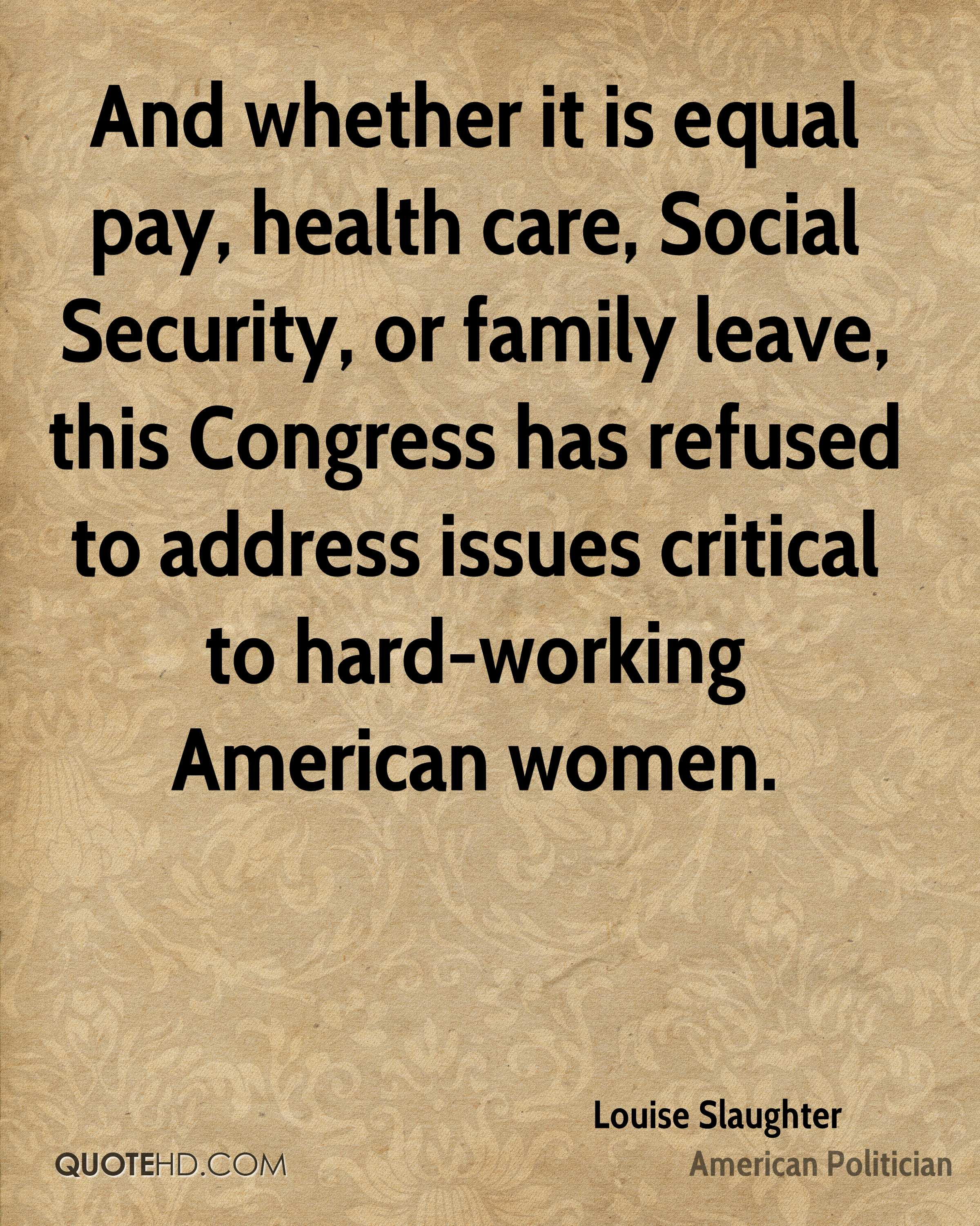 And whether it is equal pay, health care, Social Security, or family leave, this Congress has refused to address issues critical to hard-working American women.