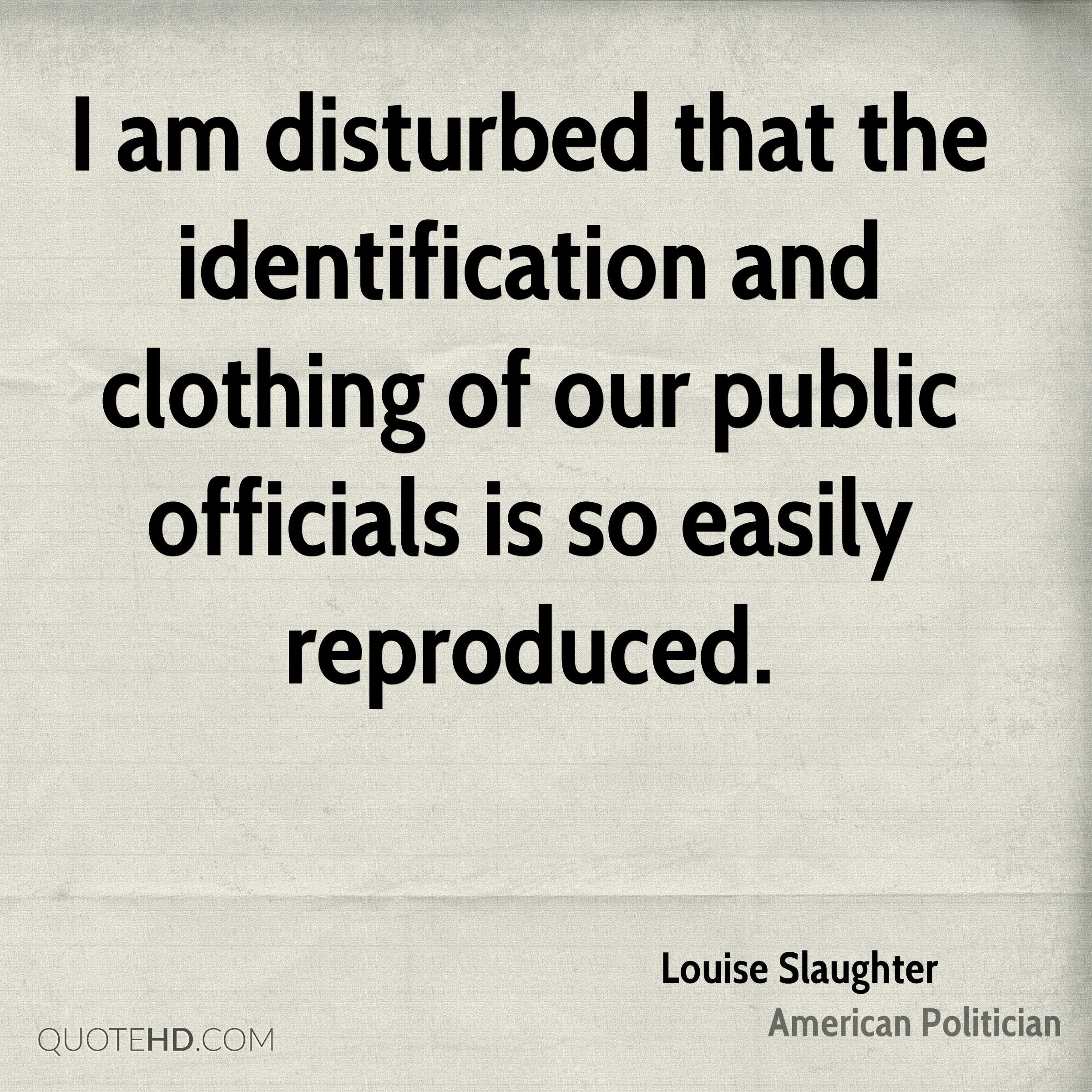I am disturbed that the identification and clothing of our public officials is so easily reproduced.