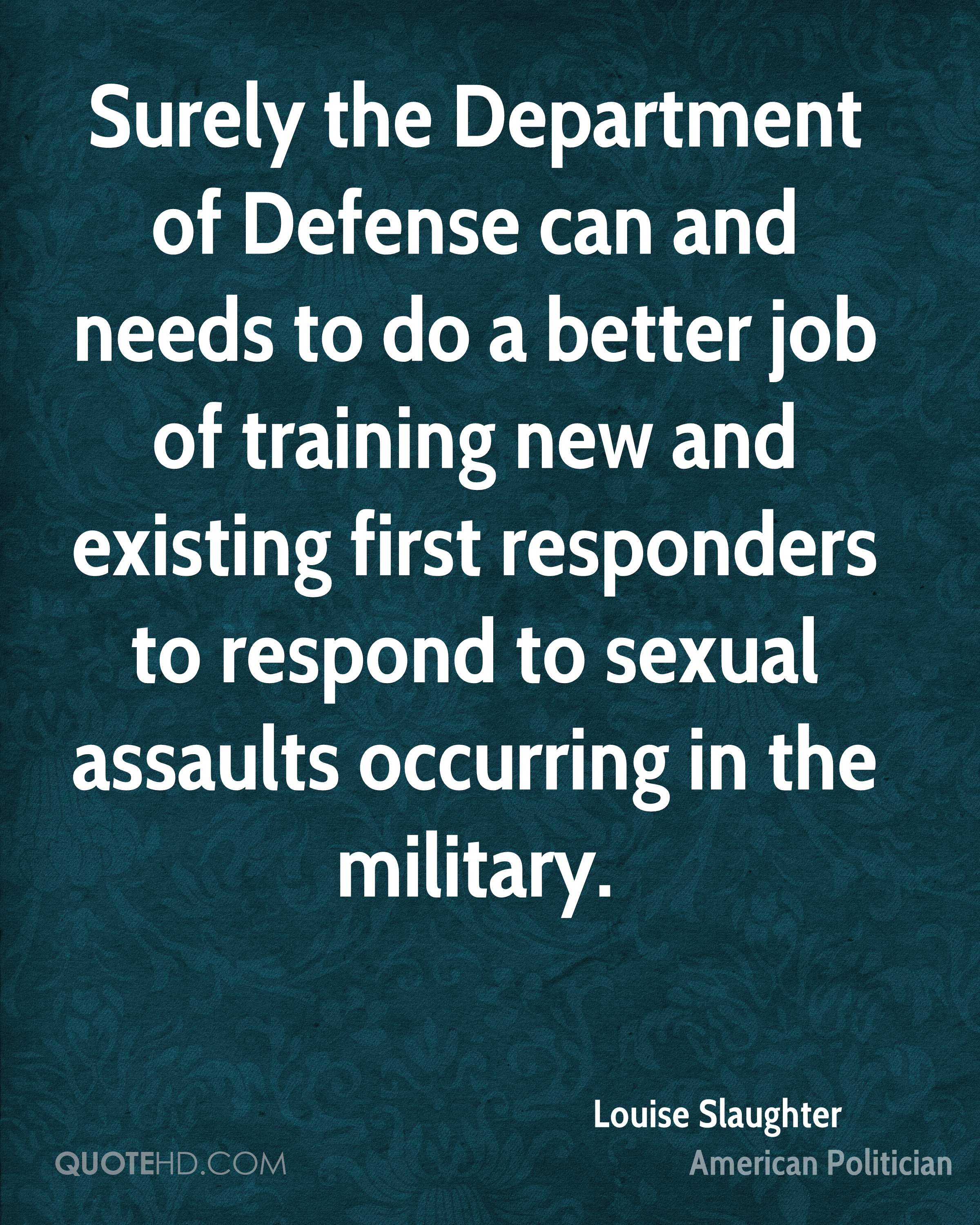 Surely the Department of Defense can and needs to do a better job of training new and existing first responders to respond to sexual assaults occurring in the military.
