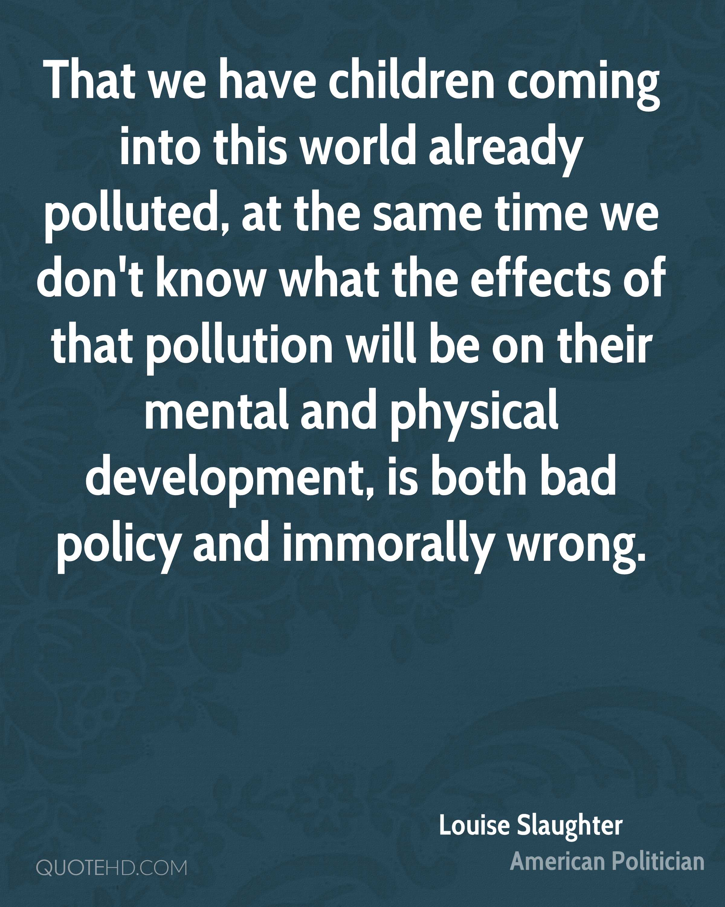 That we have children coming into this world already polluted, at the same time we don't know what the effects of that pollution will be on their mental and physical development, is both bad policy and immorally wrong.