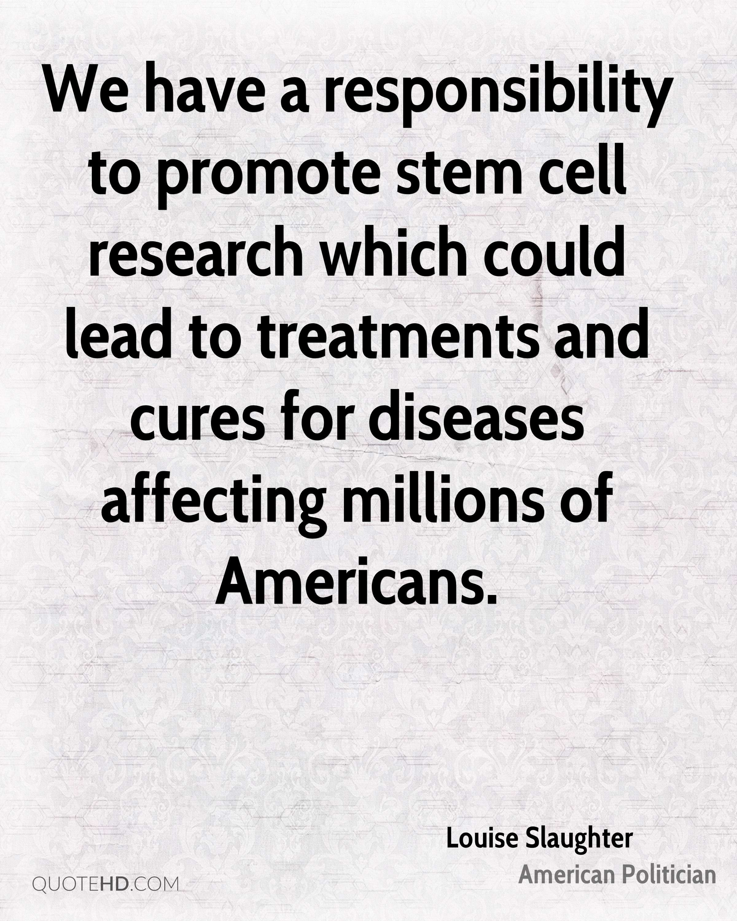 We have a responsibility to promote stem cell research which could lead to treatments and cures for diseases affecting millions of Americans.
