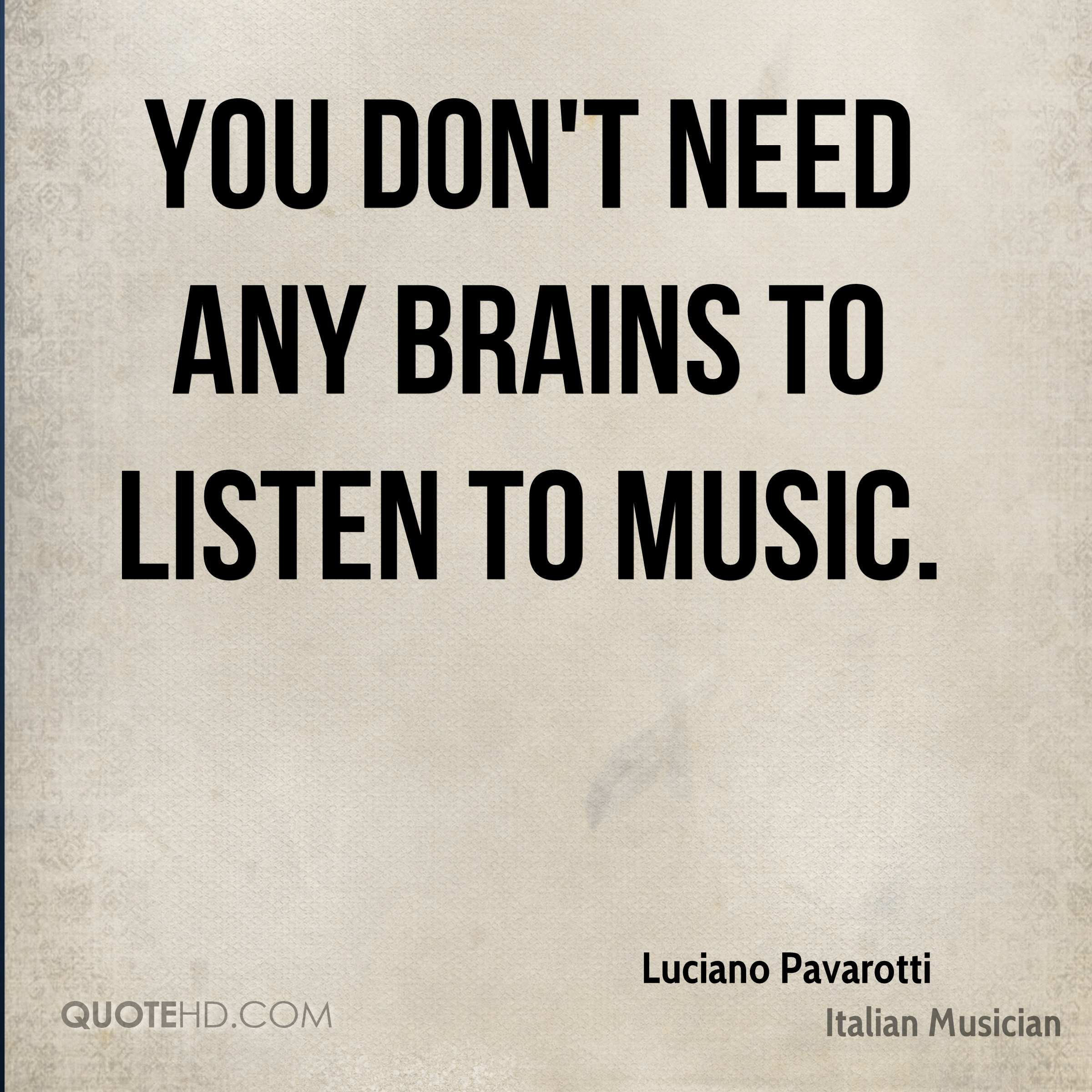 You don't need any brains to listen to music.