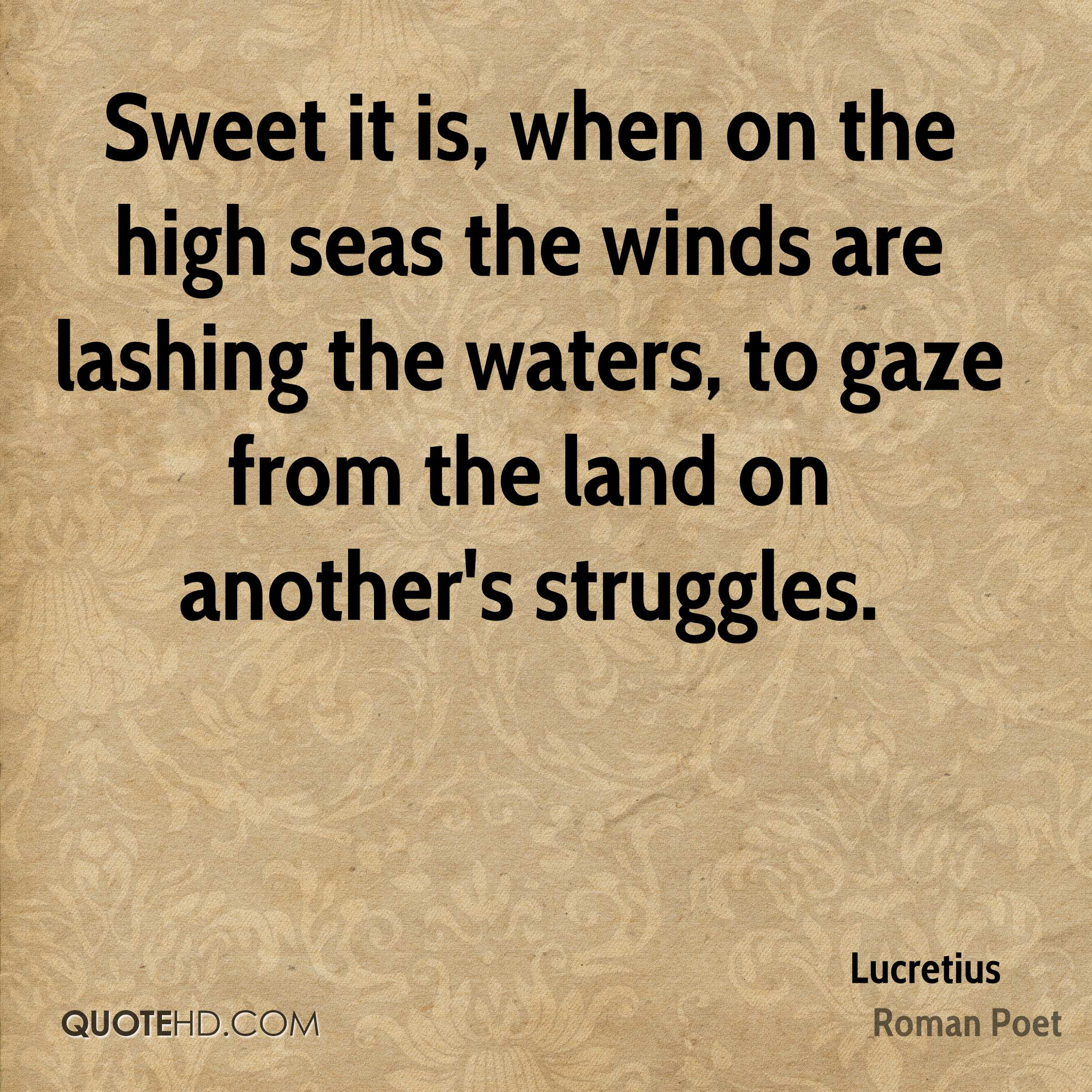 Sweet it is, when on the high seas the winds are lashing the waters, to gaze from the land on another's struggles.