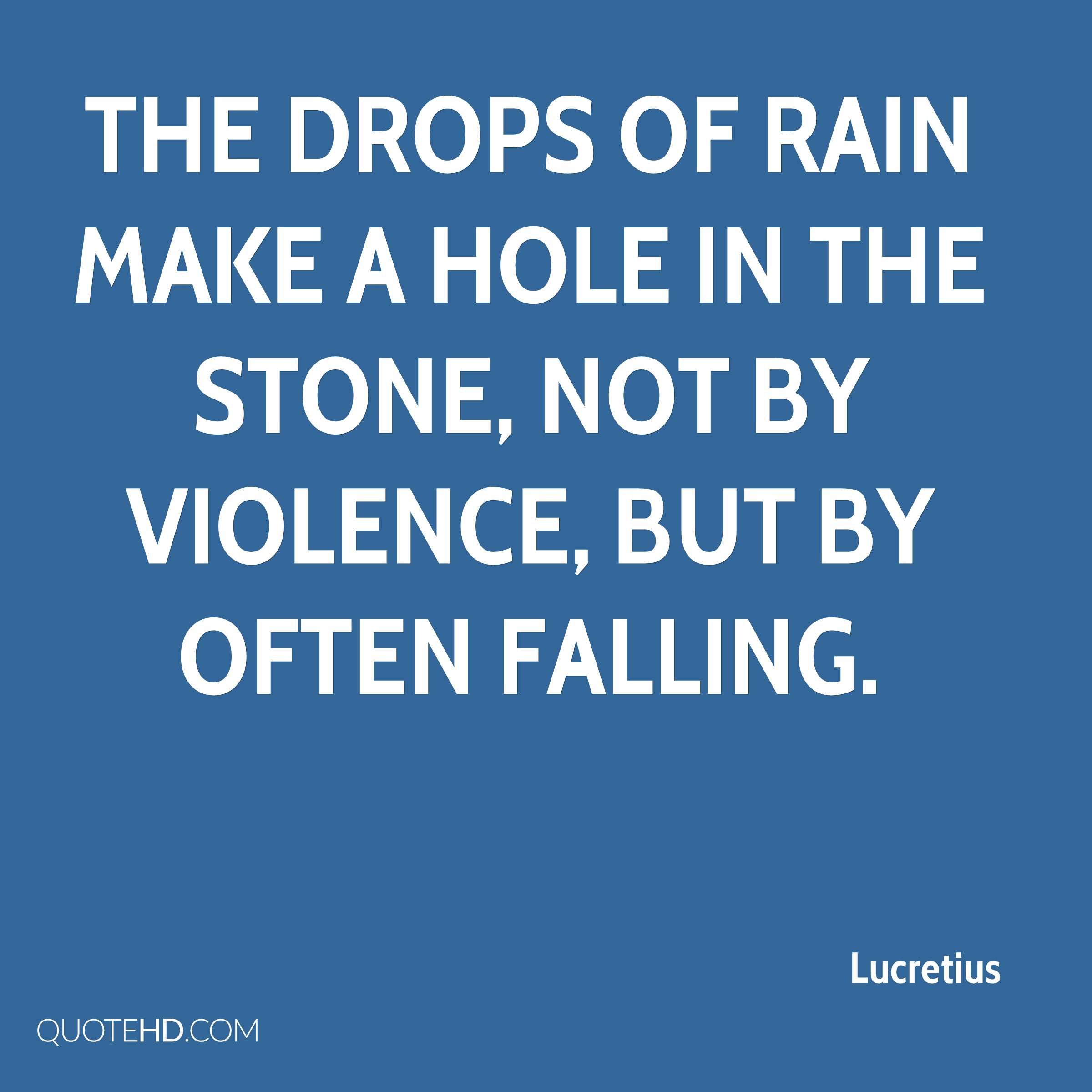 The drops of rain make a hole in the stone, not by violence, but by often falling.