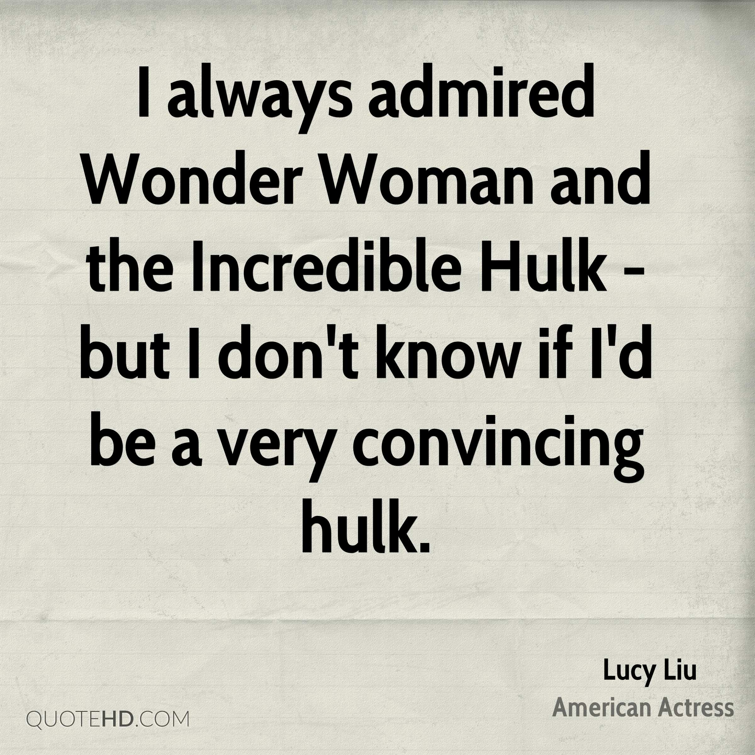I always admired Wonder Woman and the Incredible Hulk - but I don't know if I'd be a very convincing hulk.