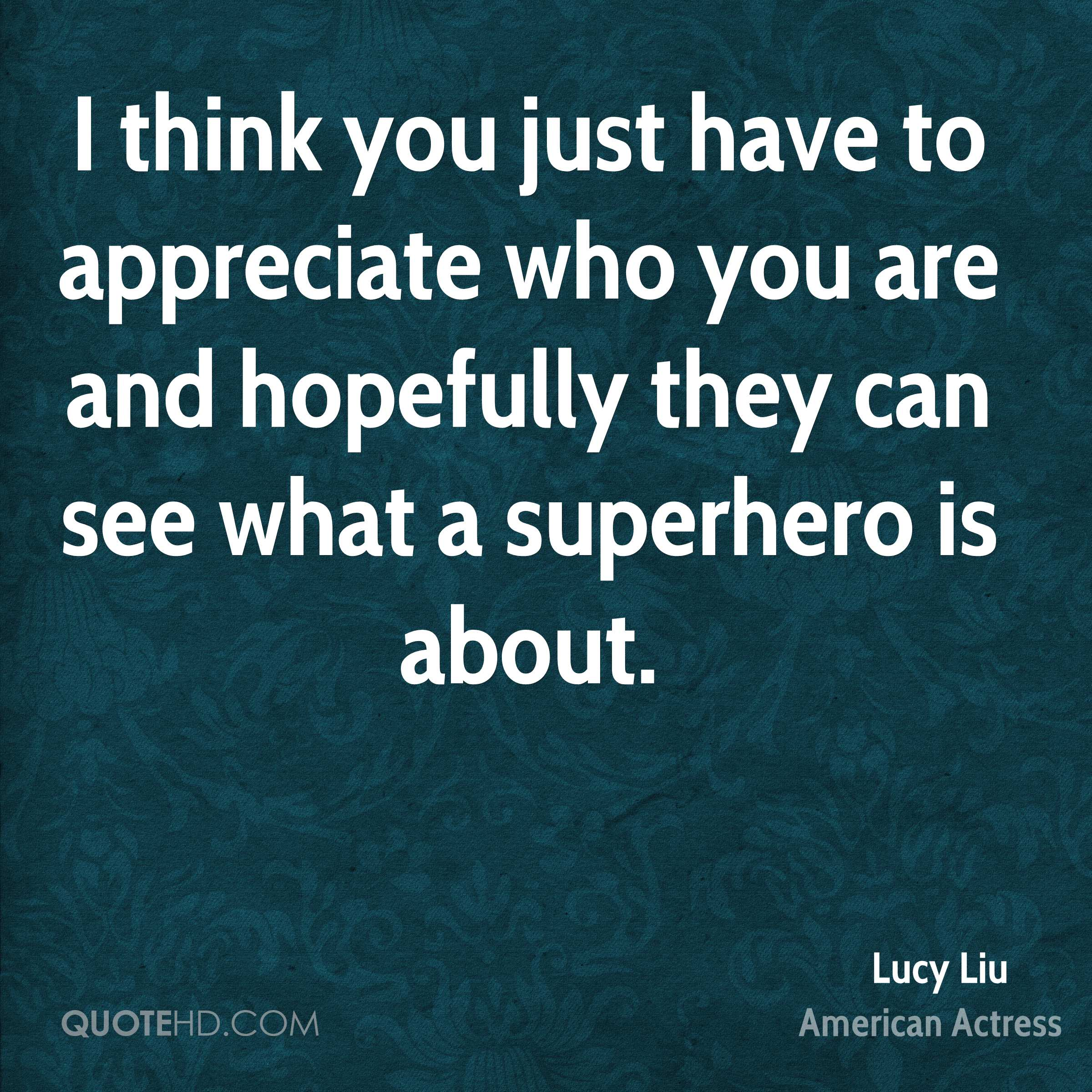 I think you just have to appreciate who you are and hopefully they can see what a superhero is about.