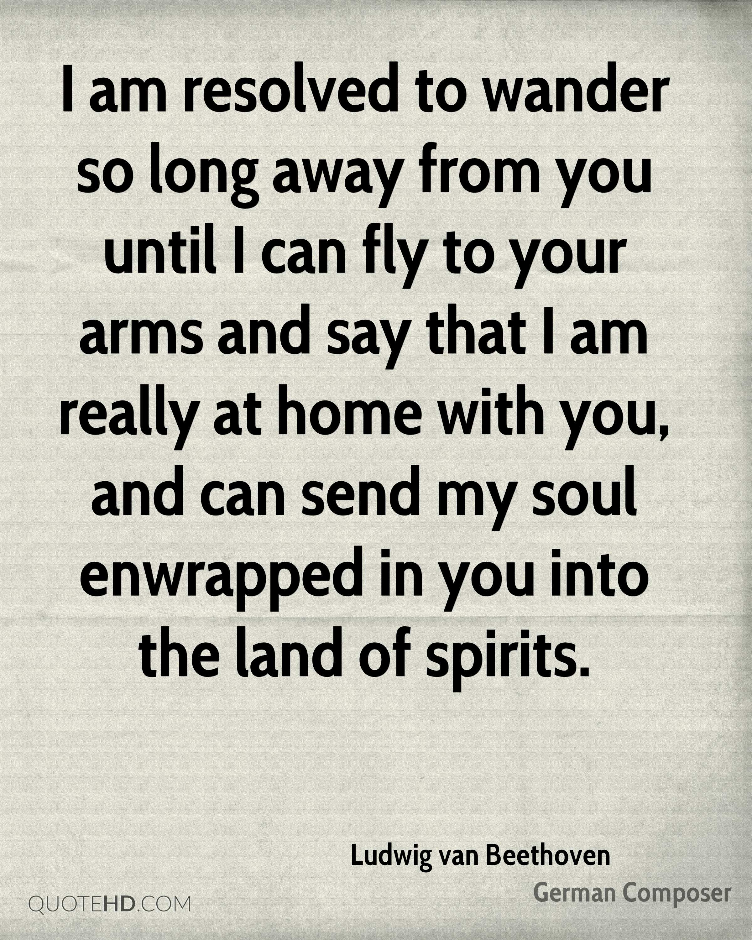 I am resolved to wander so long away from you until I can fly to your arms and say that I am really at home with you, and can send my soul enwrapped in you into the land of spirits.