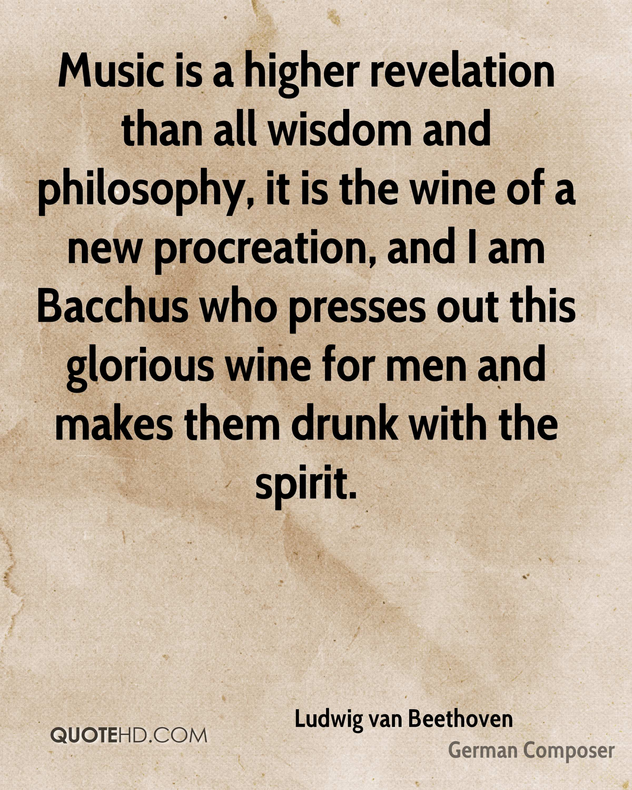Music is a higher revelation than all wisdom and philosophy, it is the wine of a new procreation, and I am Bacchus who presses out this glorious wine for men and makes them drunk with the spirit.