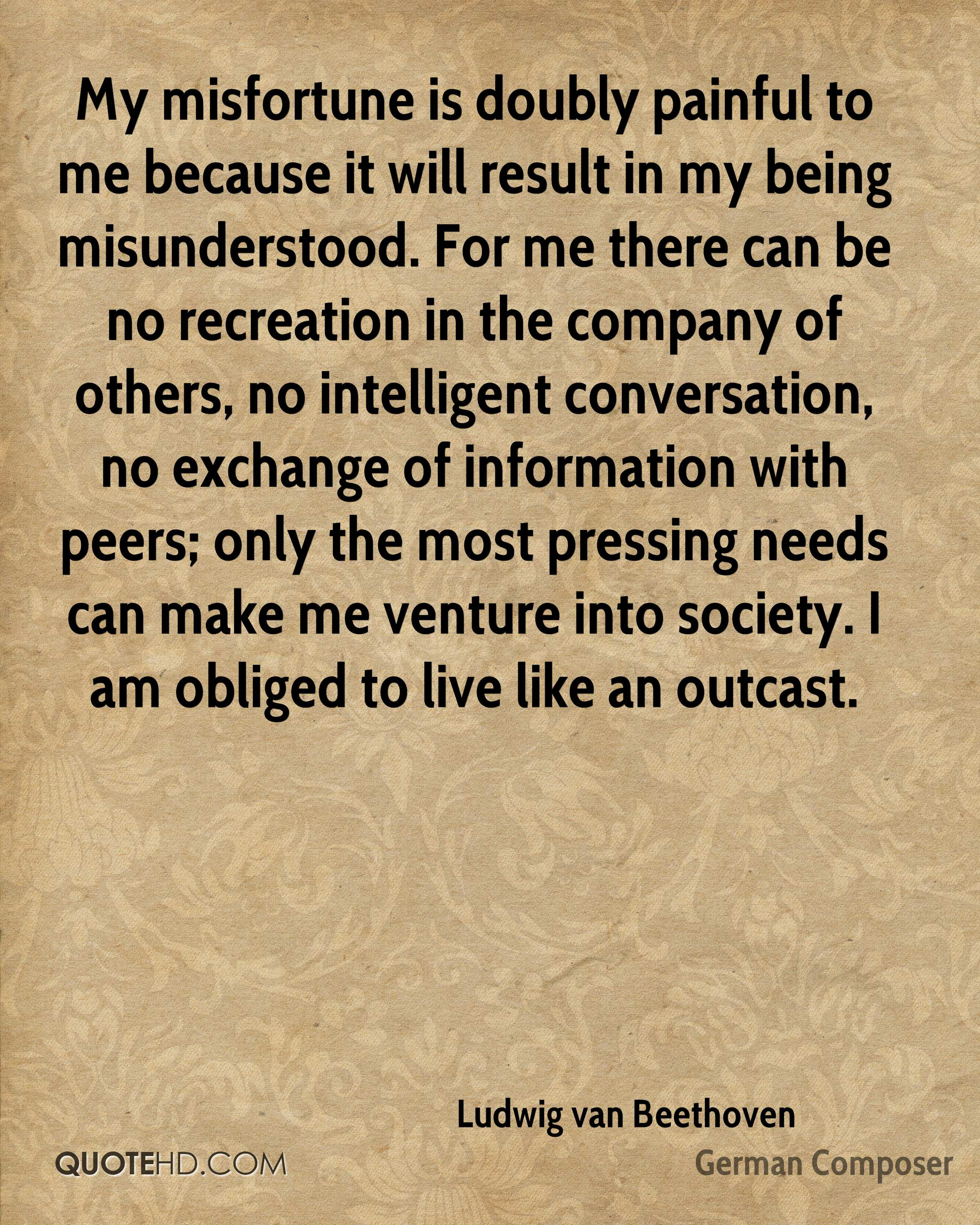My misfortune is doubly painful to me because it will result in my being misunderstood. For me there can be no recreation in the company of others, no intelligent conversation, no exchange of information with peers; only the most pressing needs can make me venture into society. I am obliged to live like an outcast.