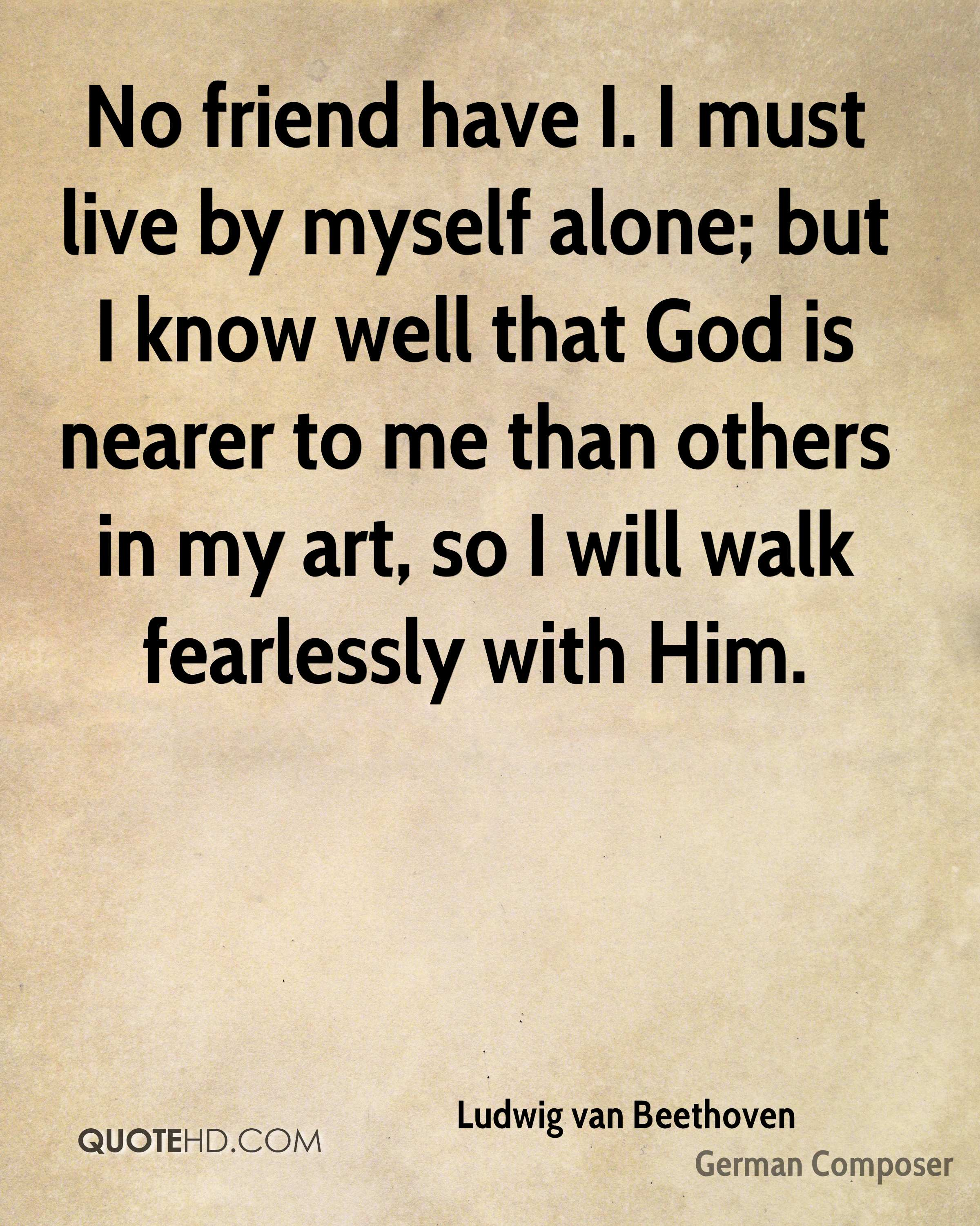 No friend have I. I must live by myself alone; but I know well that God is nearer to me than others in my art, so I will walk fearlessly with Him.