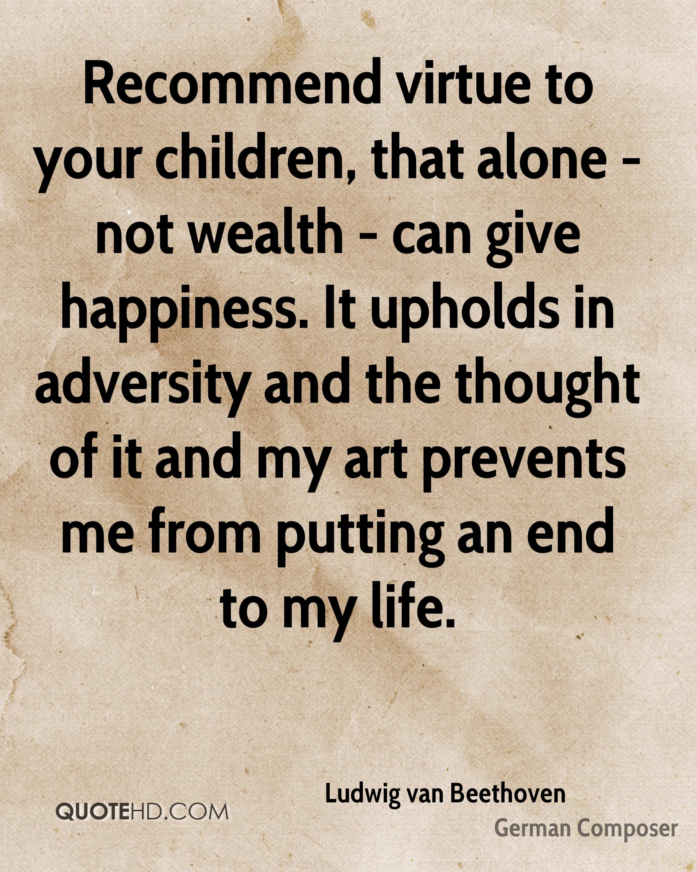 Recommend virtue to your children, that alone - not wealth - can give happiness. It upholds in adversity and the thought of it and my art prevents me from putting an end to my life.