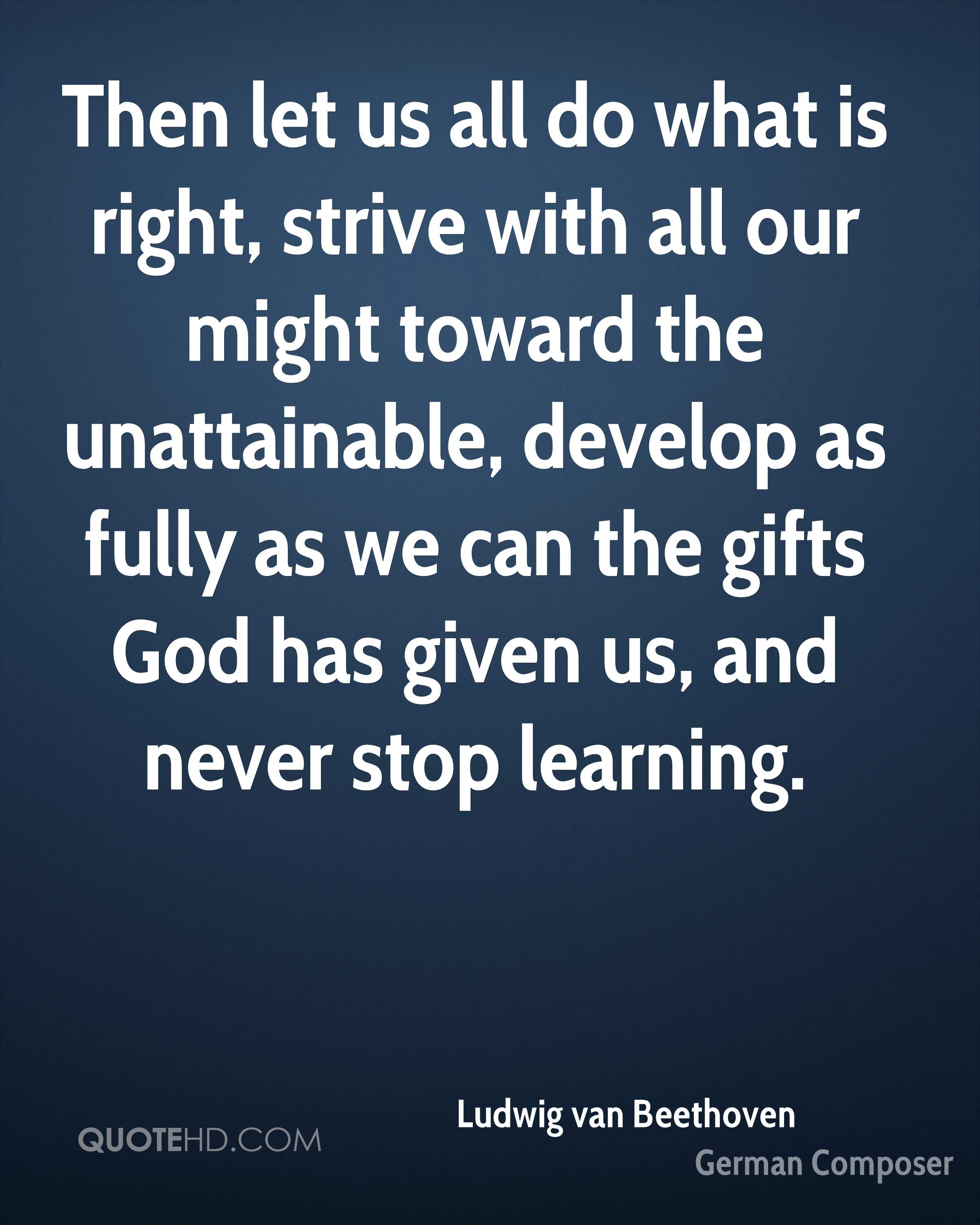 Then let us all do what is right, strive with all our might toward the unattainable, develop as fully as we can the gifts God has given us, and never stop learning.