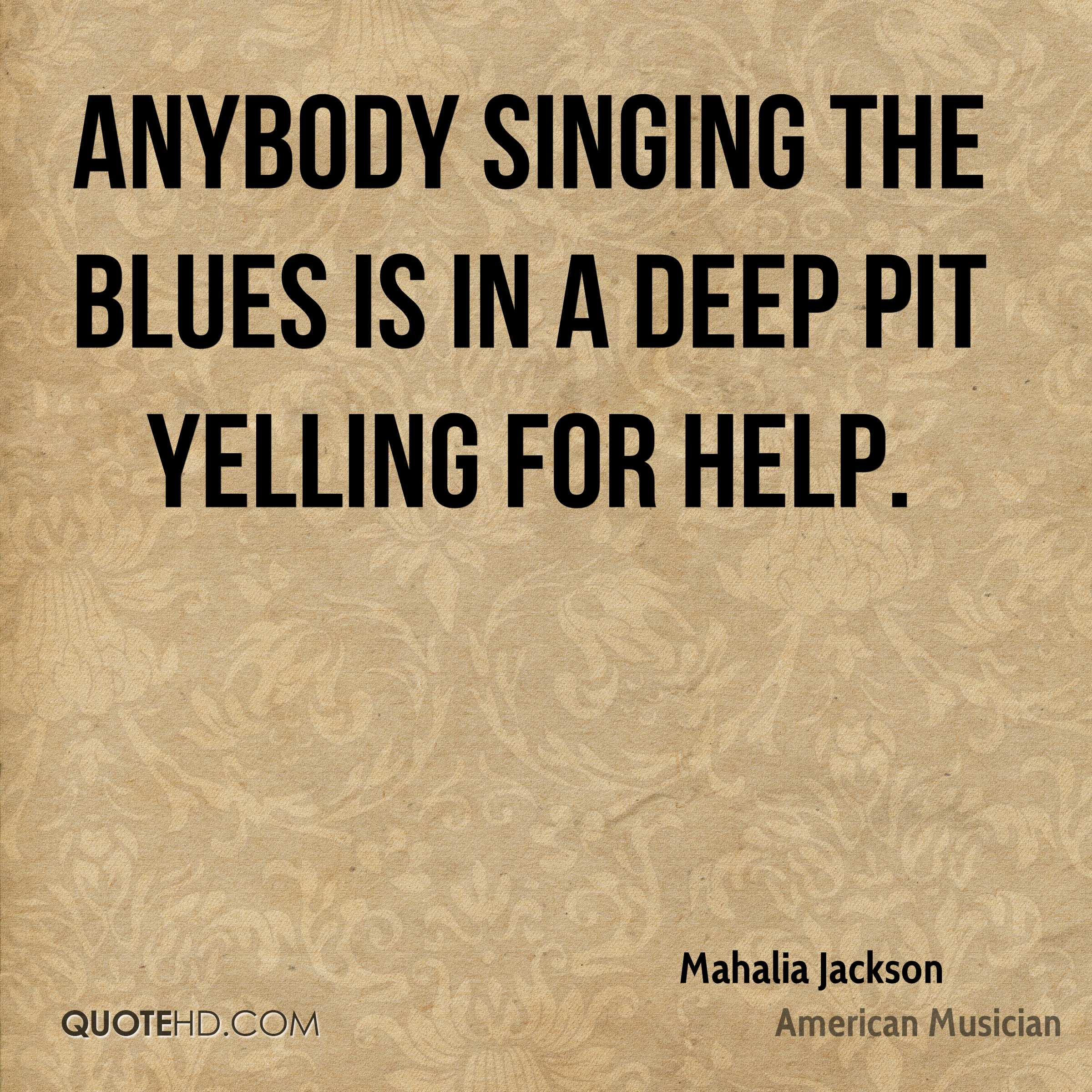 Anybody singing the blues is in a deep pit yelling for help.