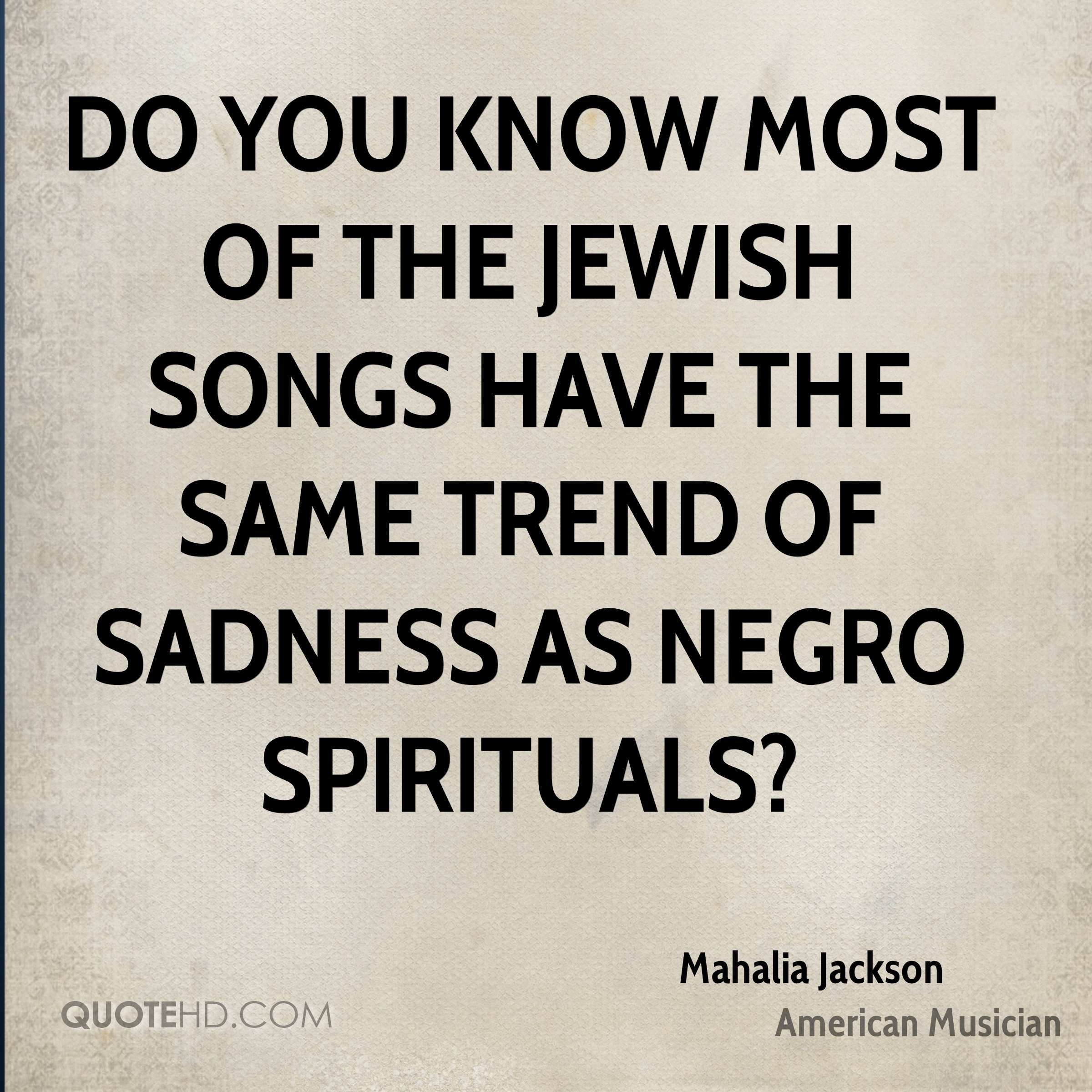 Do you know most of the Jewish songs have the same trend of sadness as Negro spirituals?