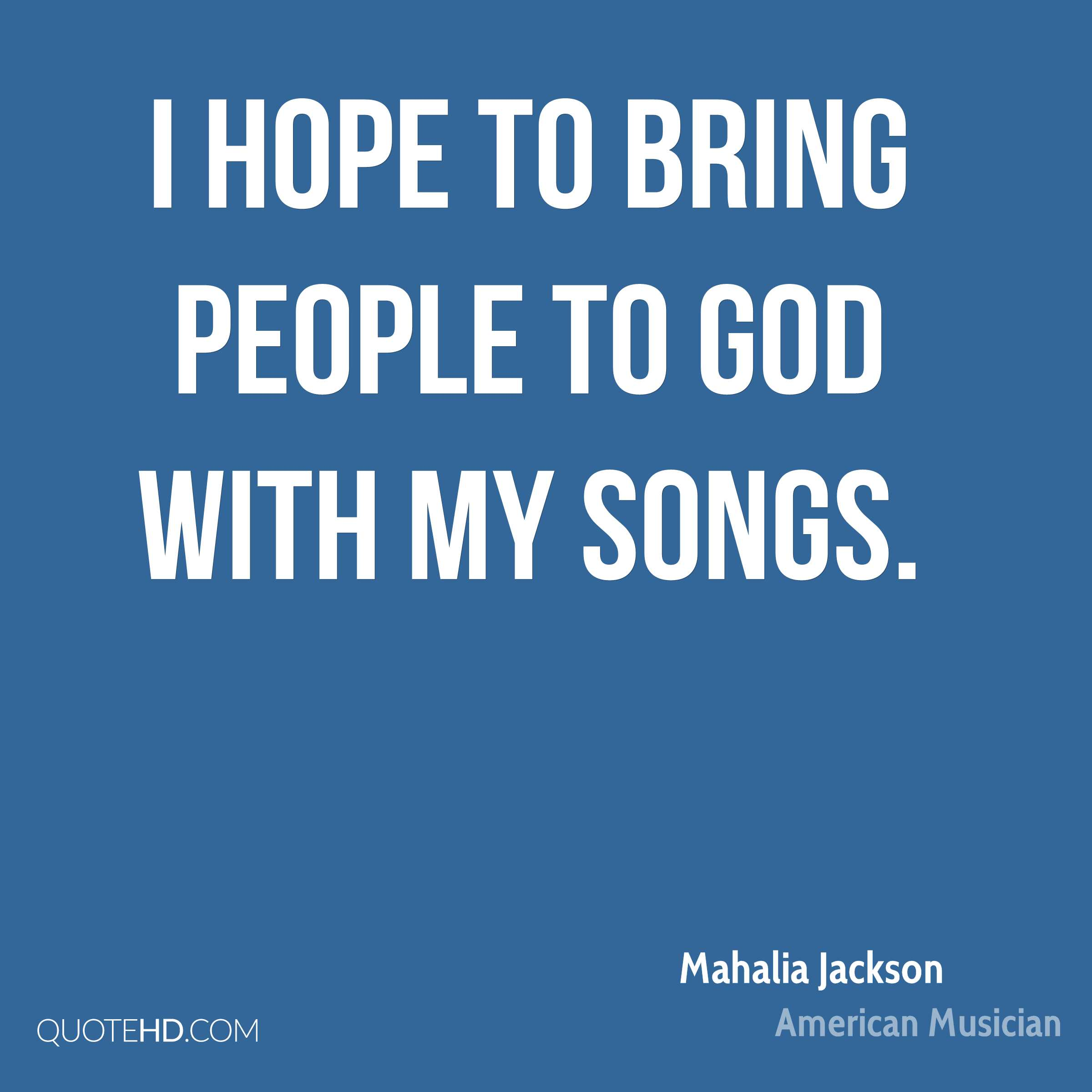 I hope to bring people to God with my songs.
