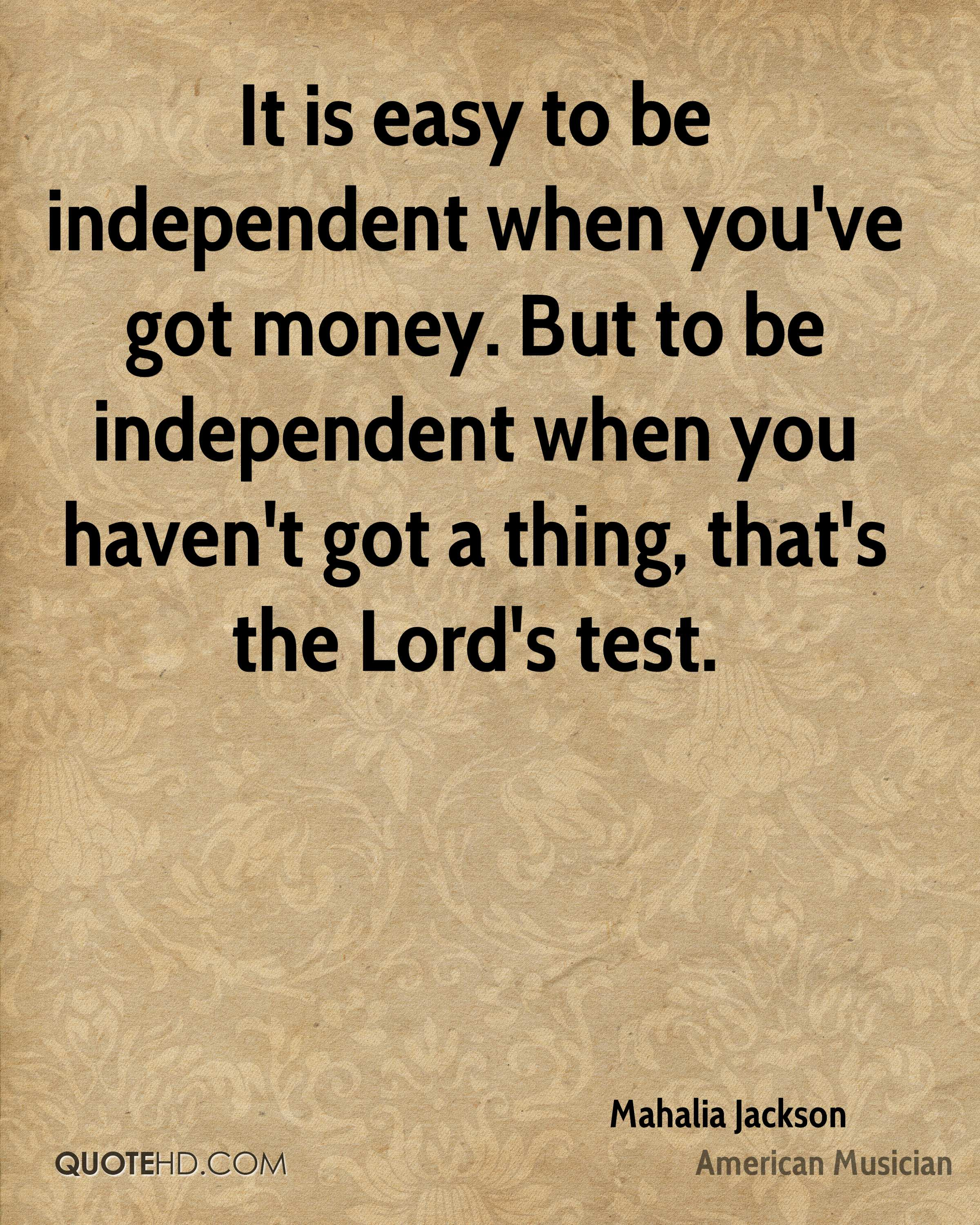 It is easy to be independent when you've got money. But to be independent when you haven't got a thing, that's the Lord's test.