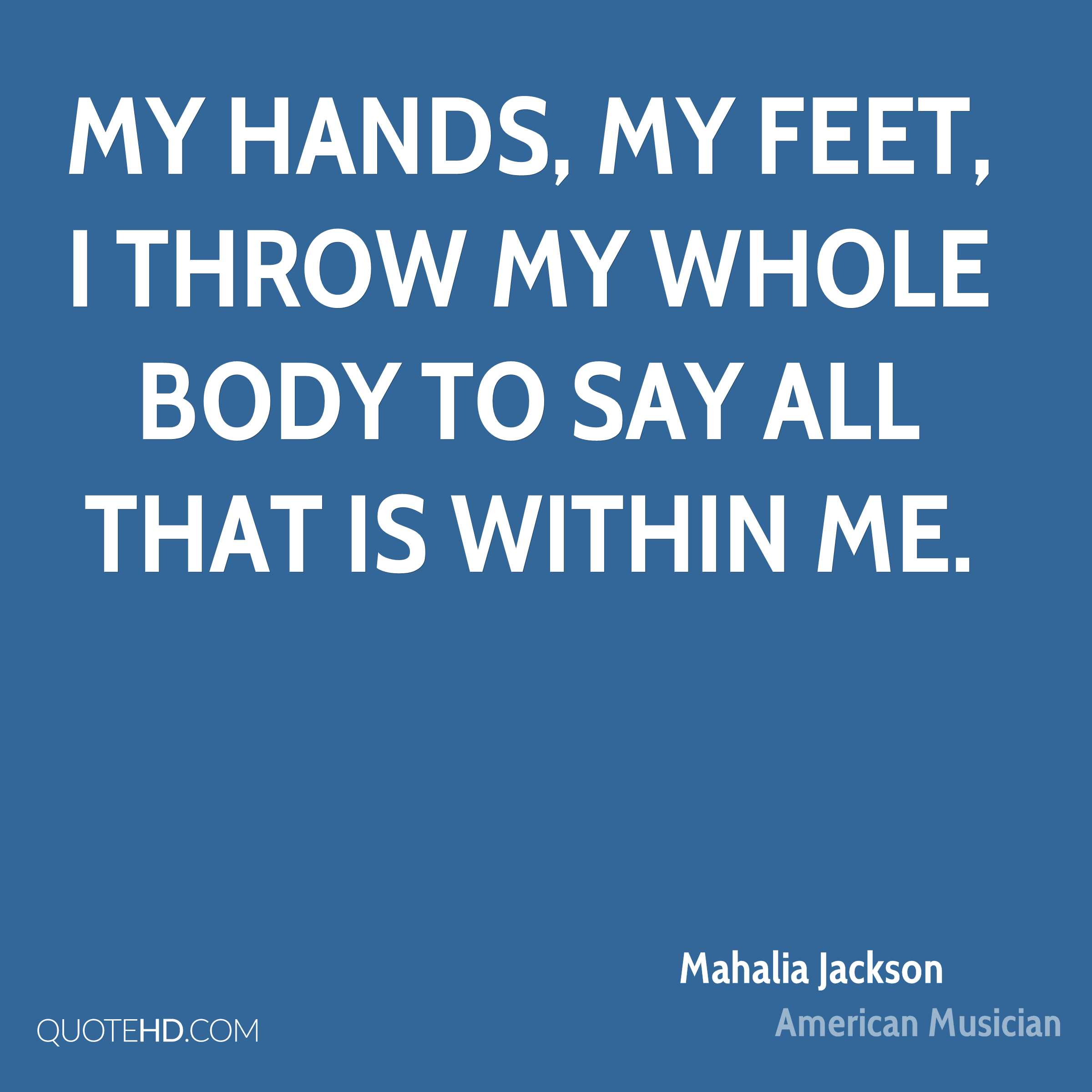 My hands, my feet, I throw my whole body to say all that is within me.