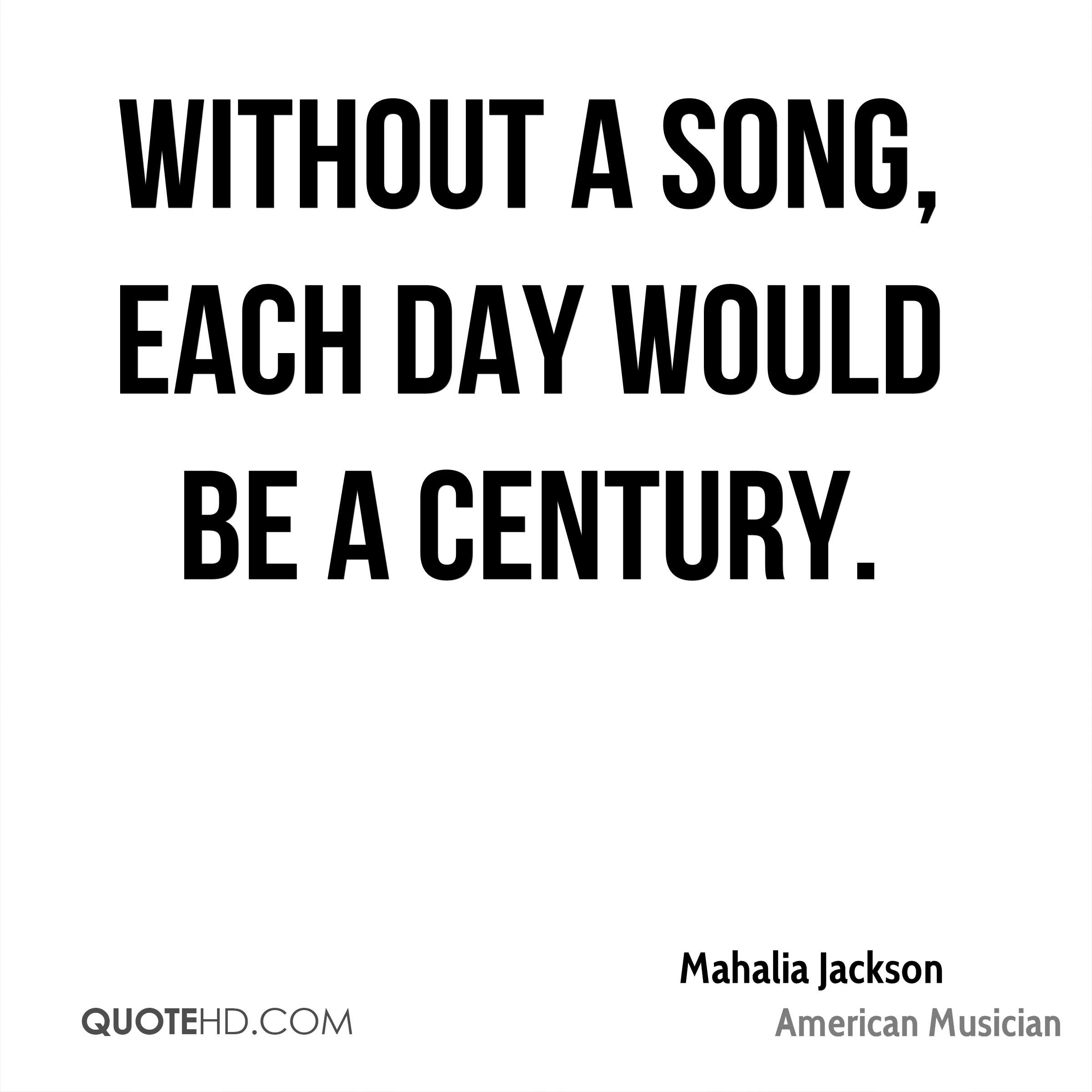 Without a song, each day would be a century.