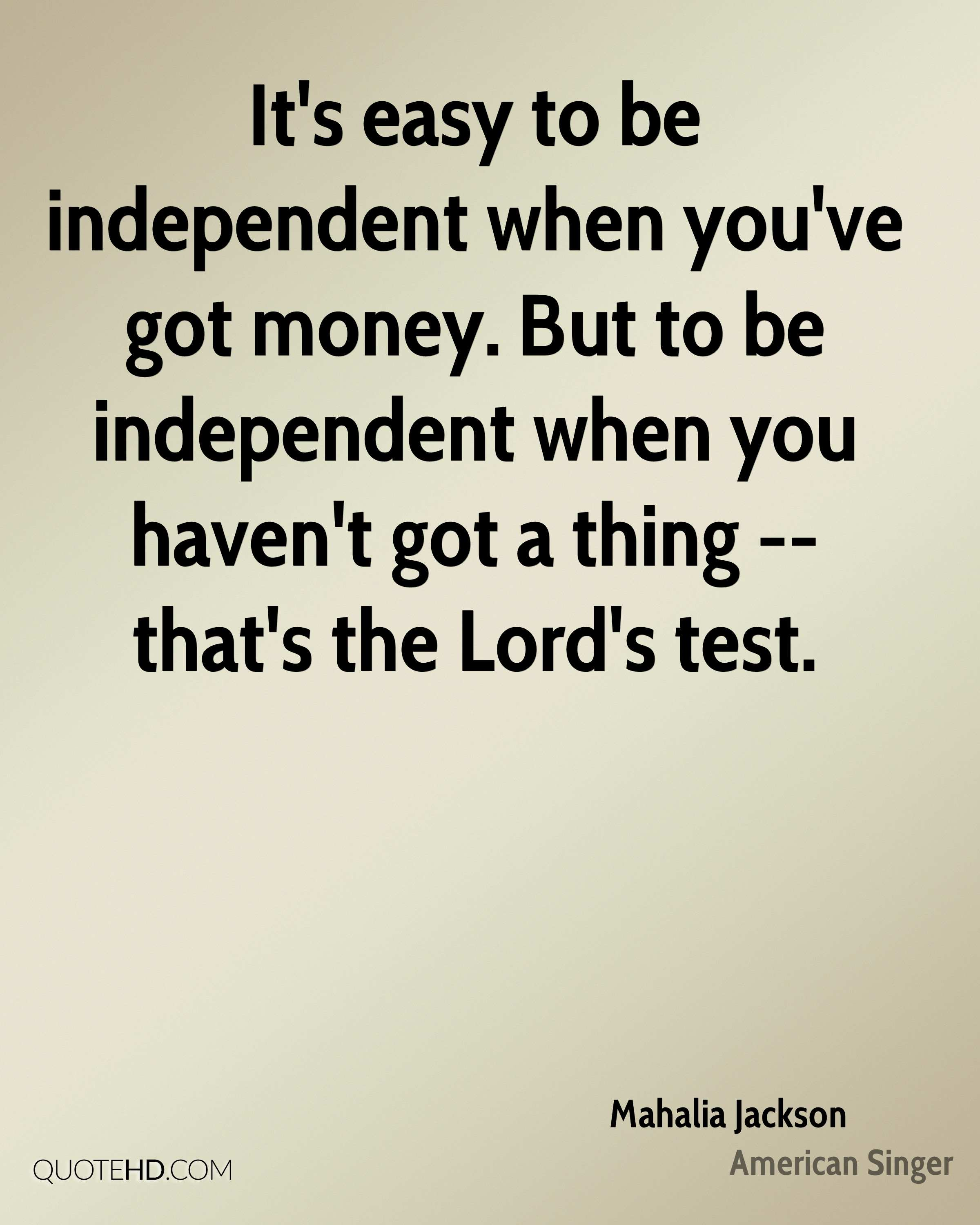 It's easy to be independent when you've got money. But to be independent when you haven't got a thing -- that's the Lord's test.