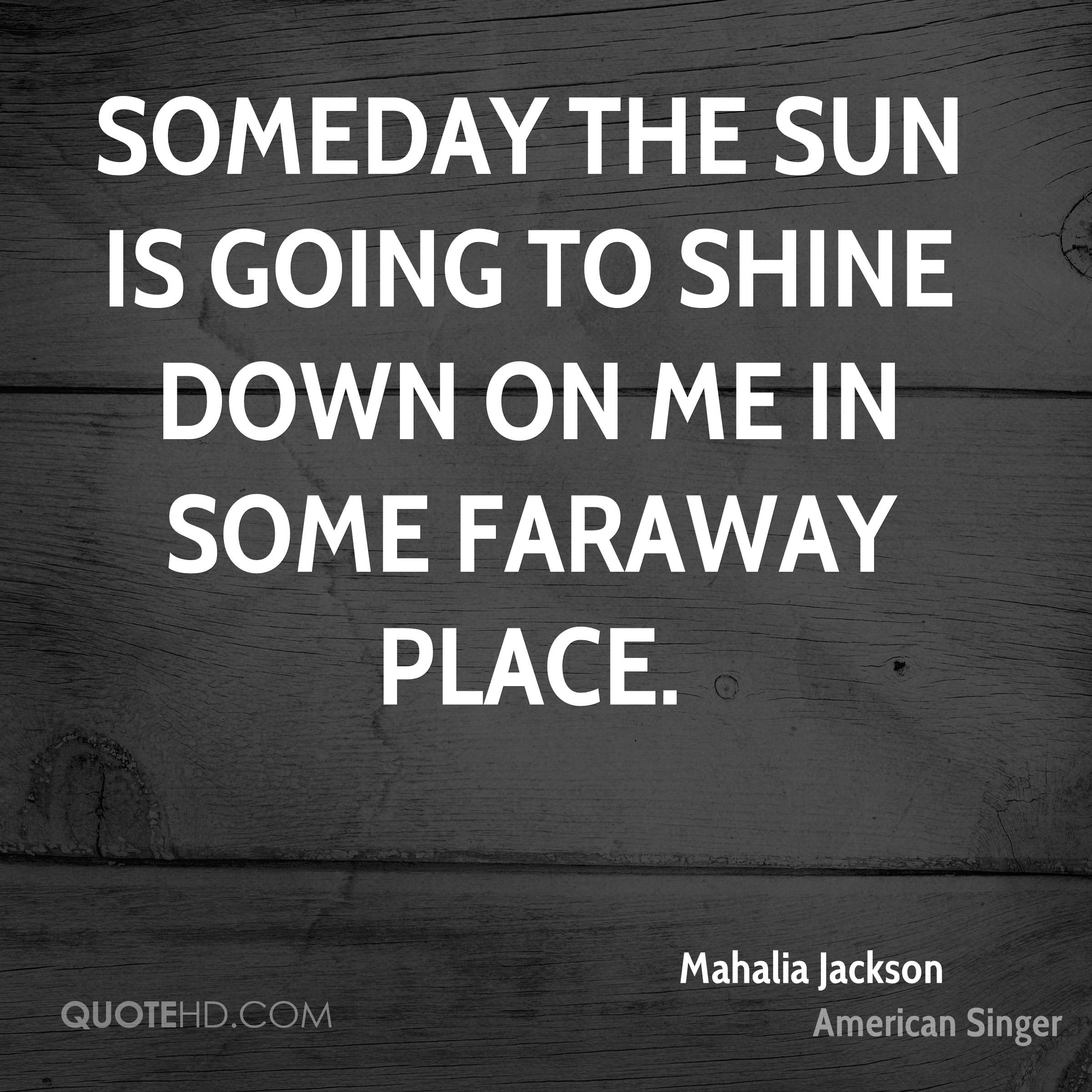 Someday the sun is going to shine down on me in some faraway place.