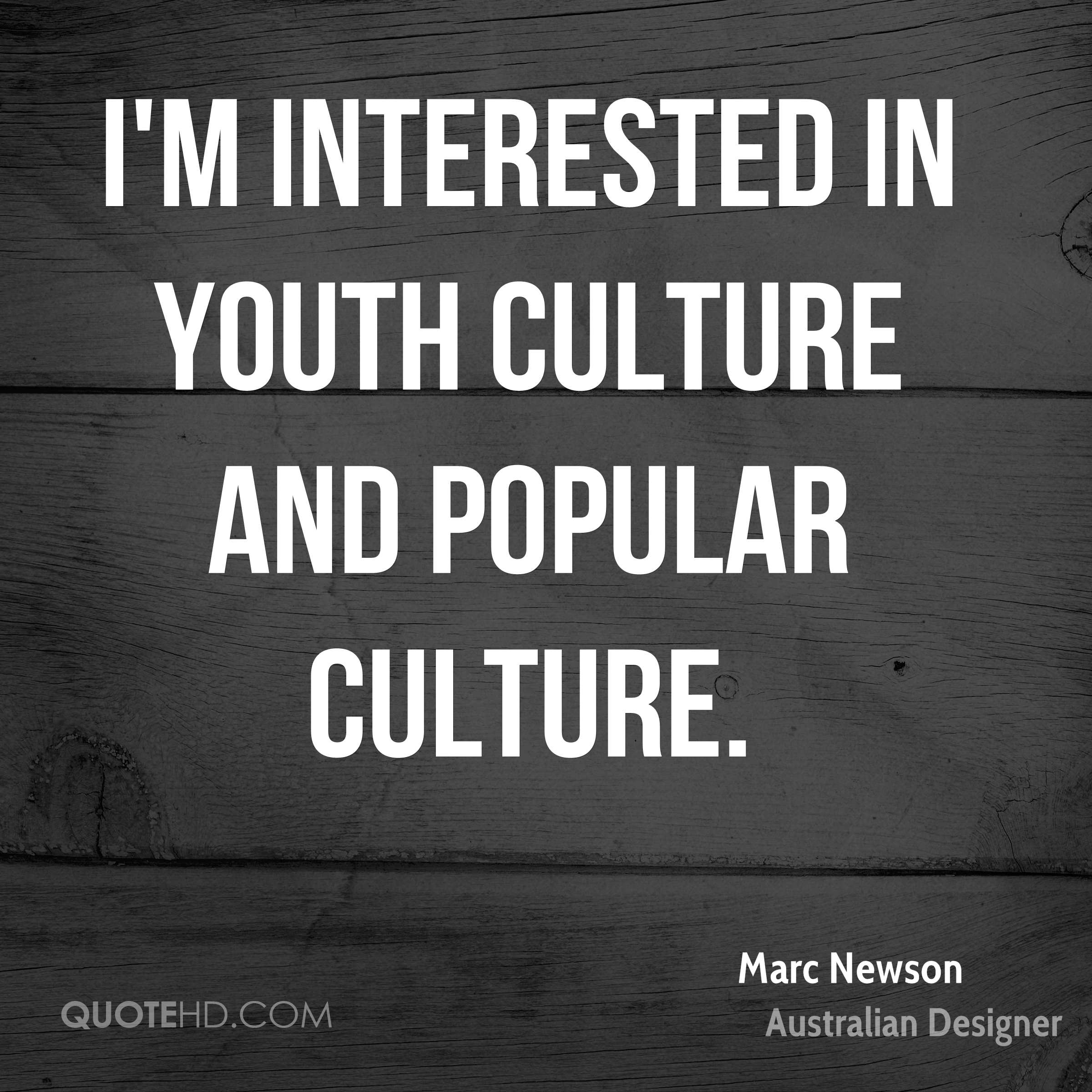 I'm interested in youth culture and popular culture.