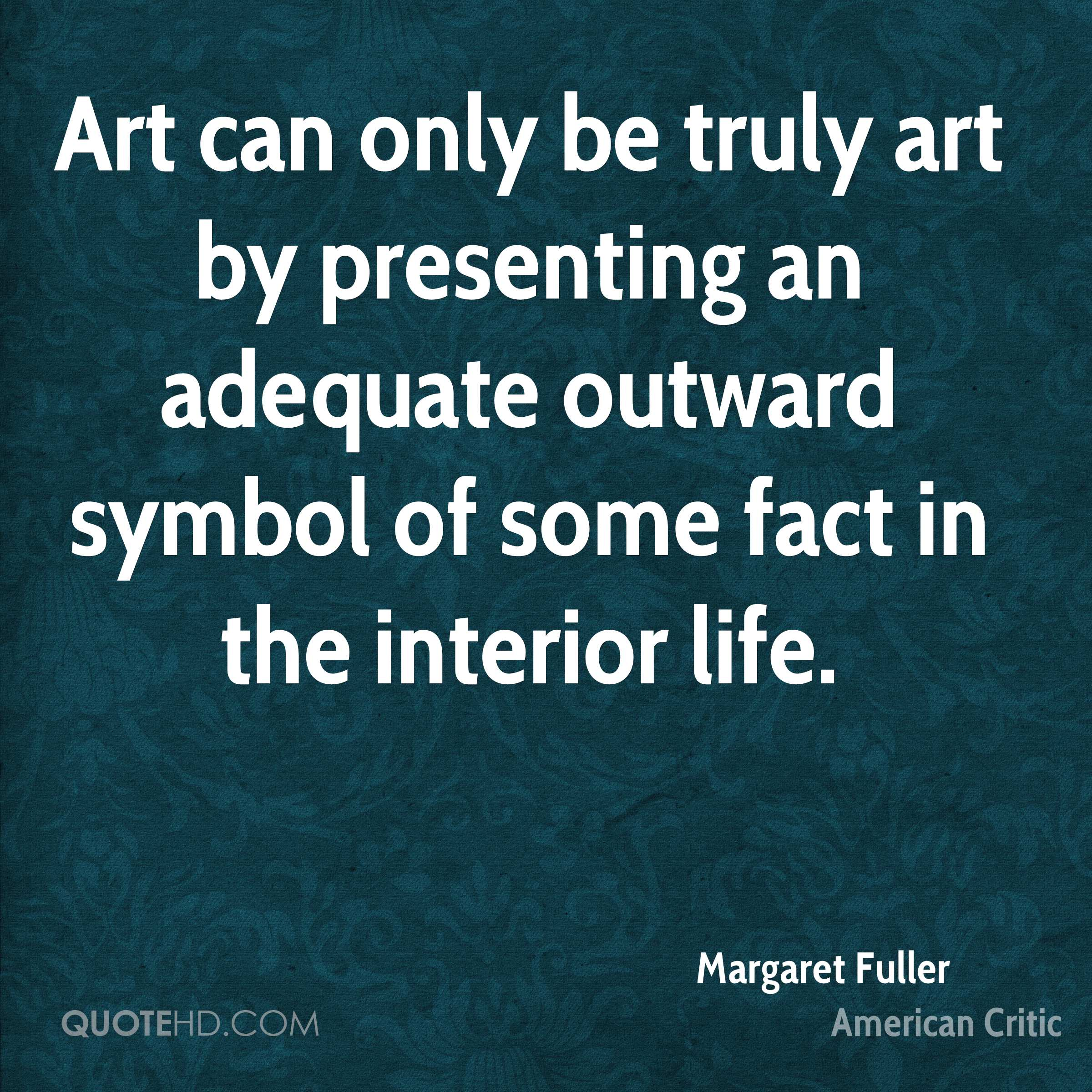 Art can only be truly art by presenting an adequate outward symbol of some fact in the interior life.
