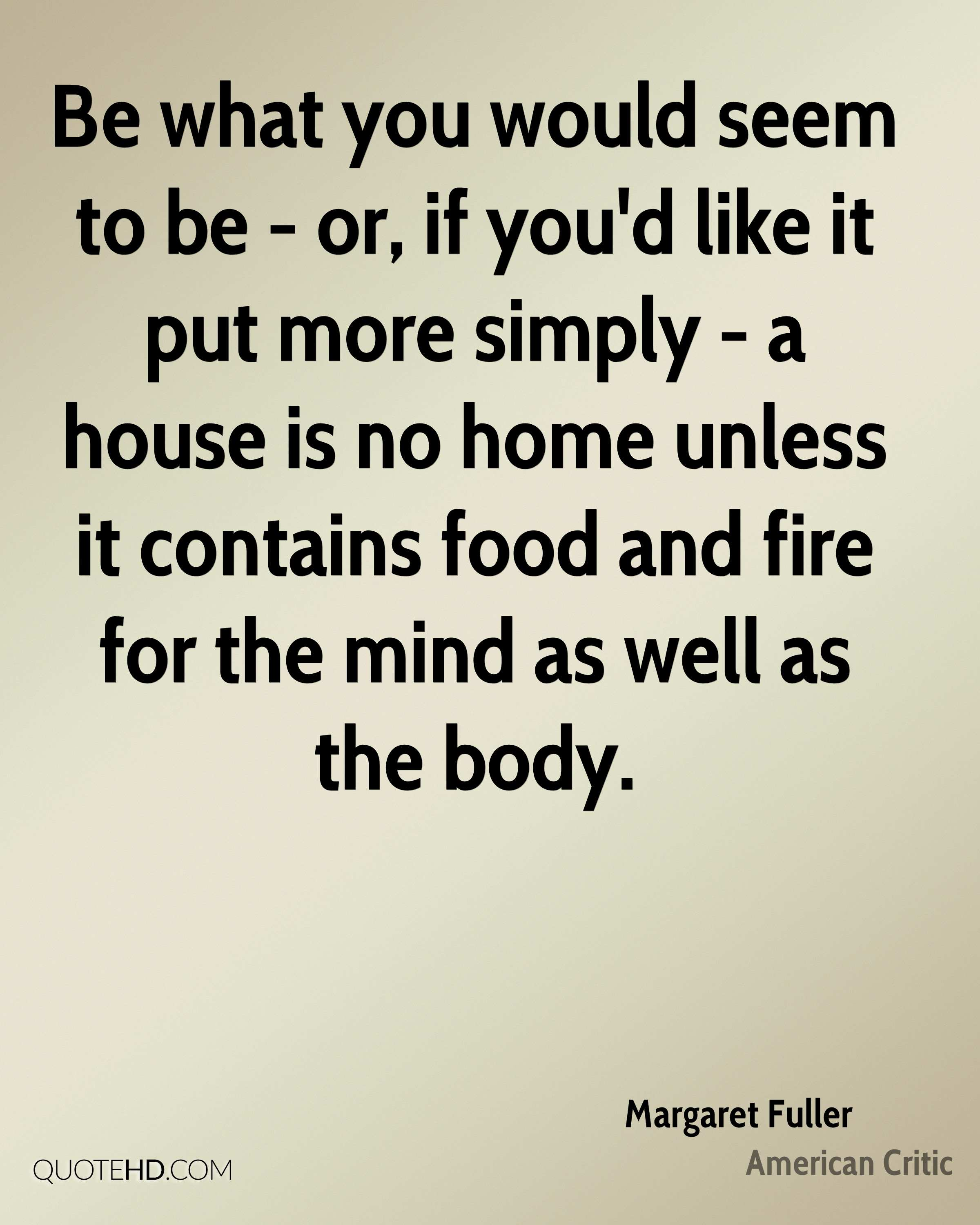 Be what you would seem to be - or, if you'd like it put more simply - a house is no home unless it contains food and fire for the mind as well as the body.