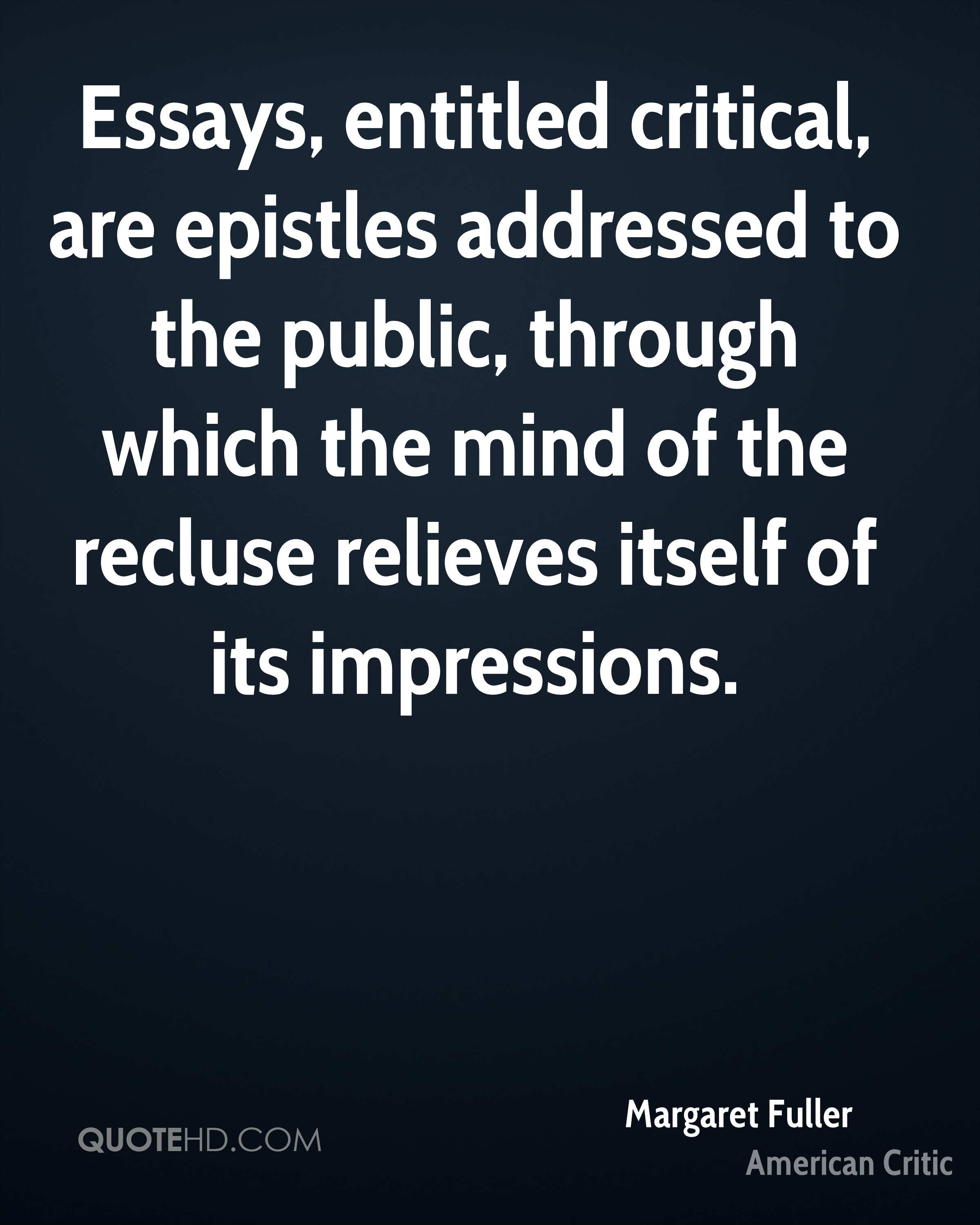 Essays, entitled critical, are epistles addressed to the public, through which the mind of the recluse relieves itself of its impressions.