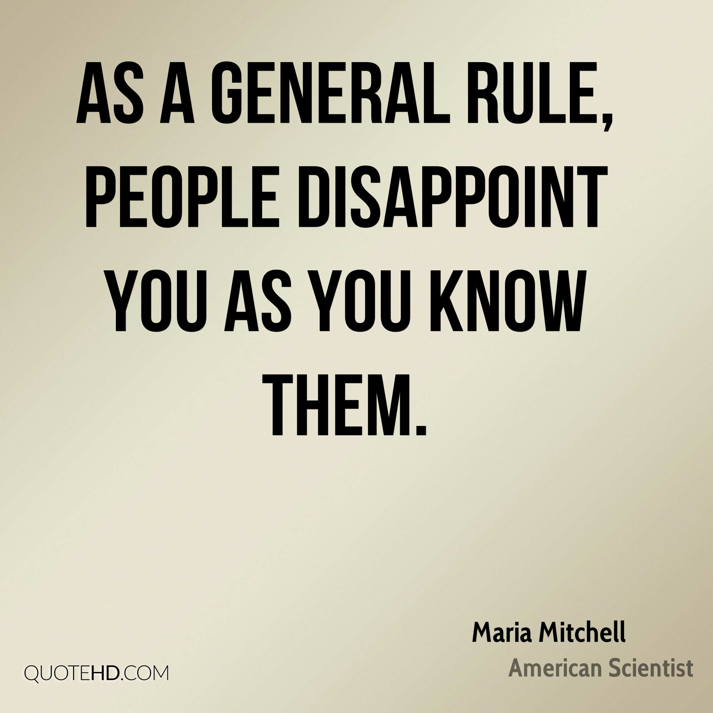 As a general rule, people disappoint you as you know them.