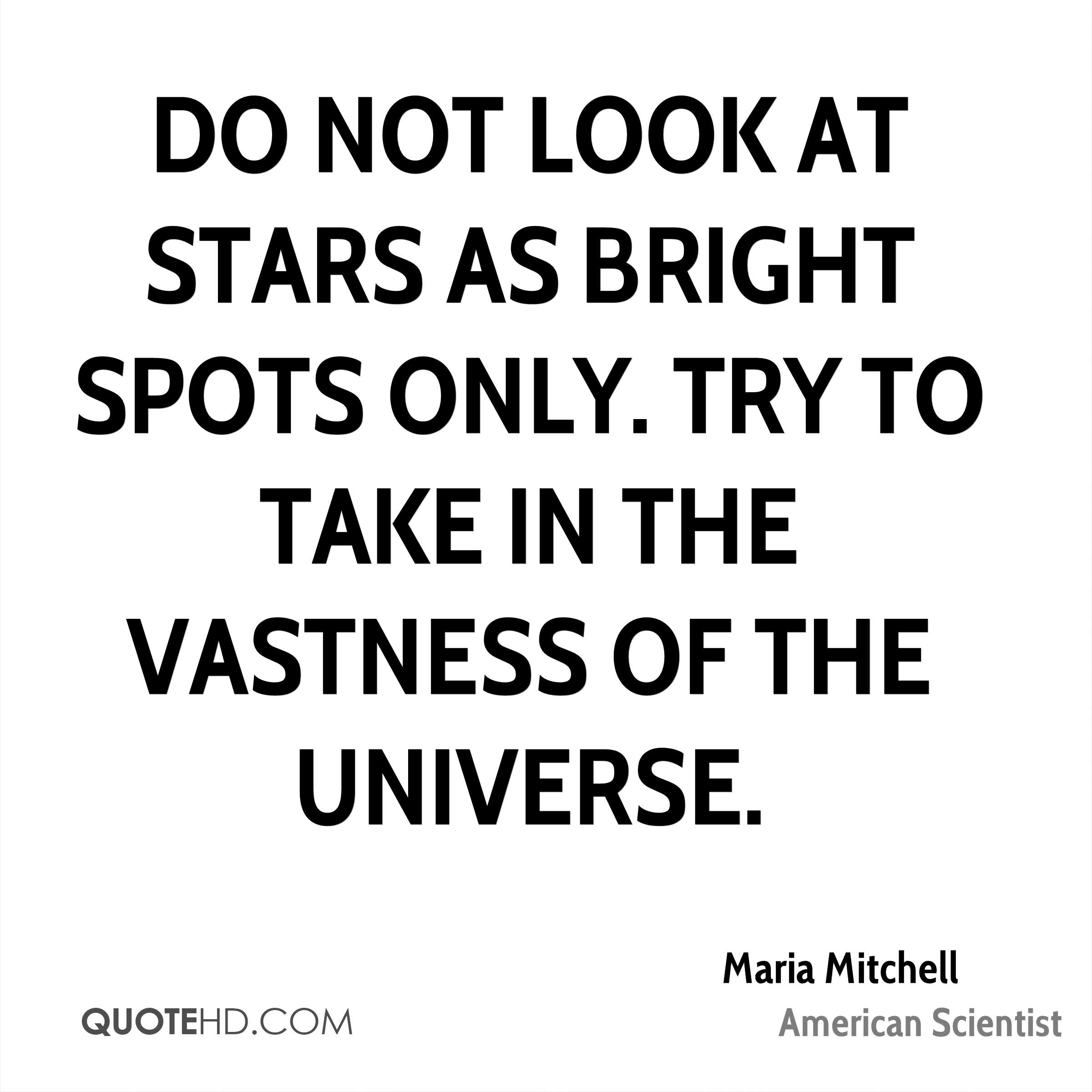 Do not look at stars as bright spots only. Try to take in the vastness of the universe.