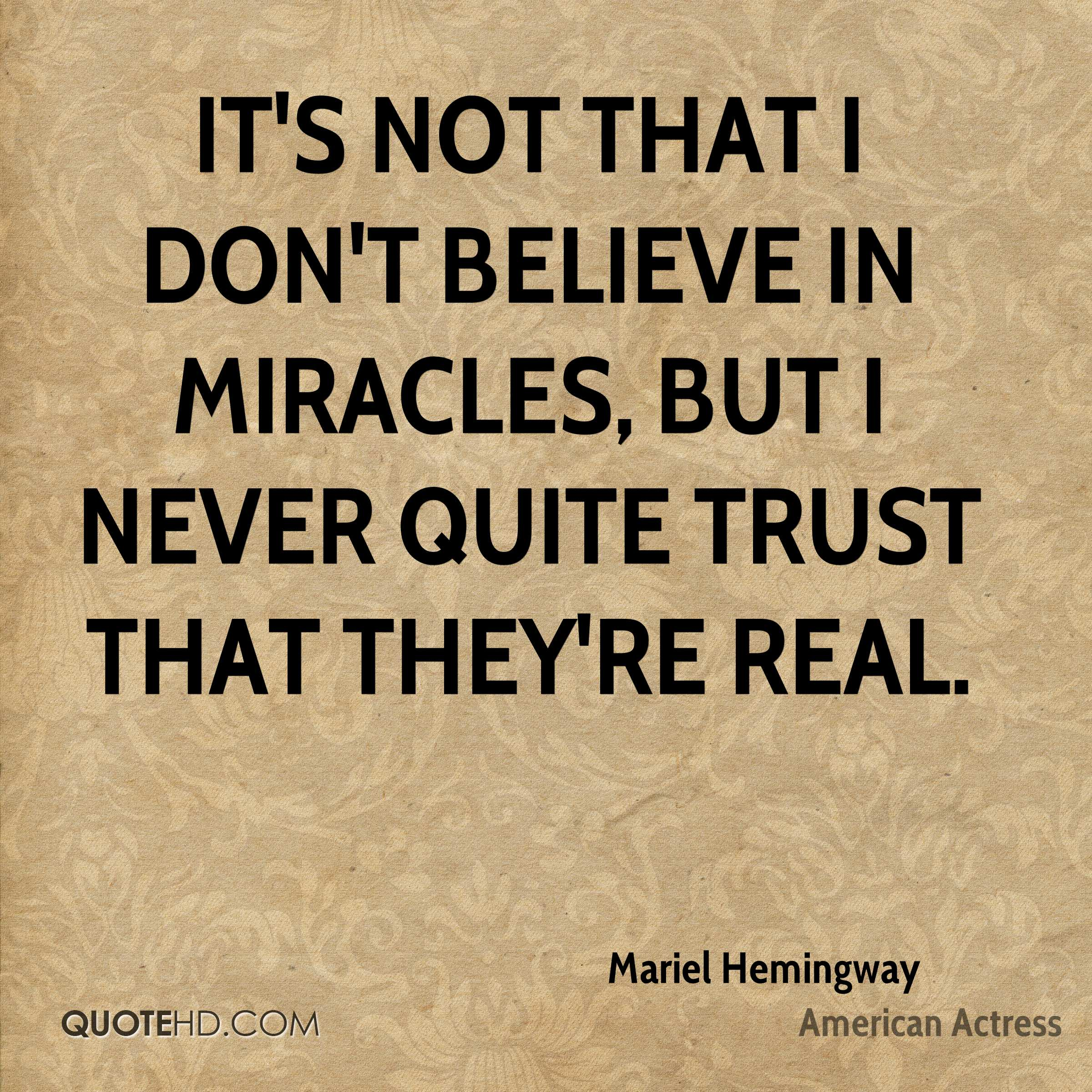 It's not that I don't believe in miracles, but I never quite trust that they're real.