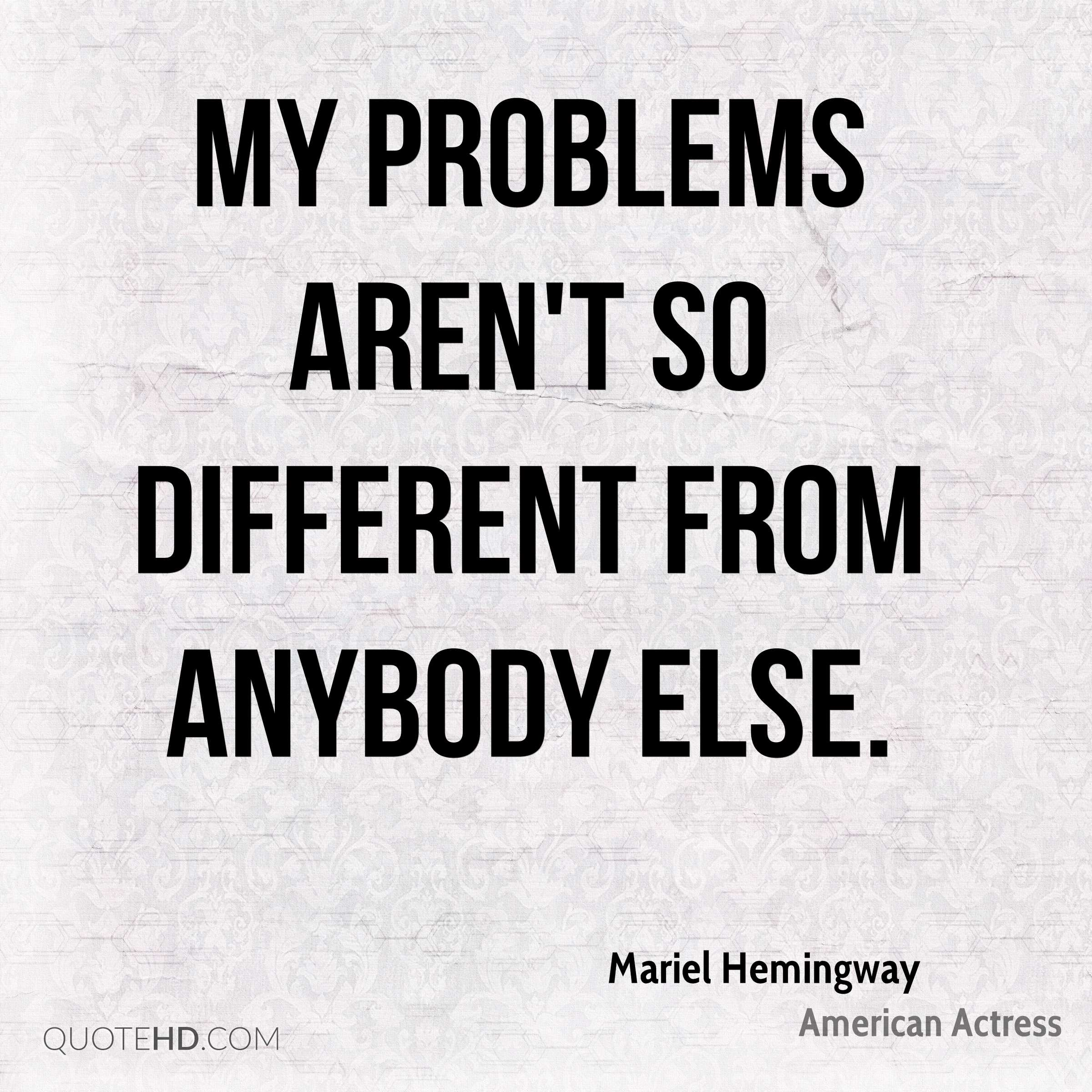 My problems aren't so different from anybody else.