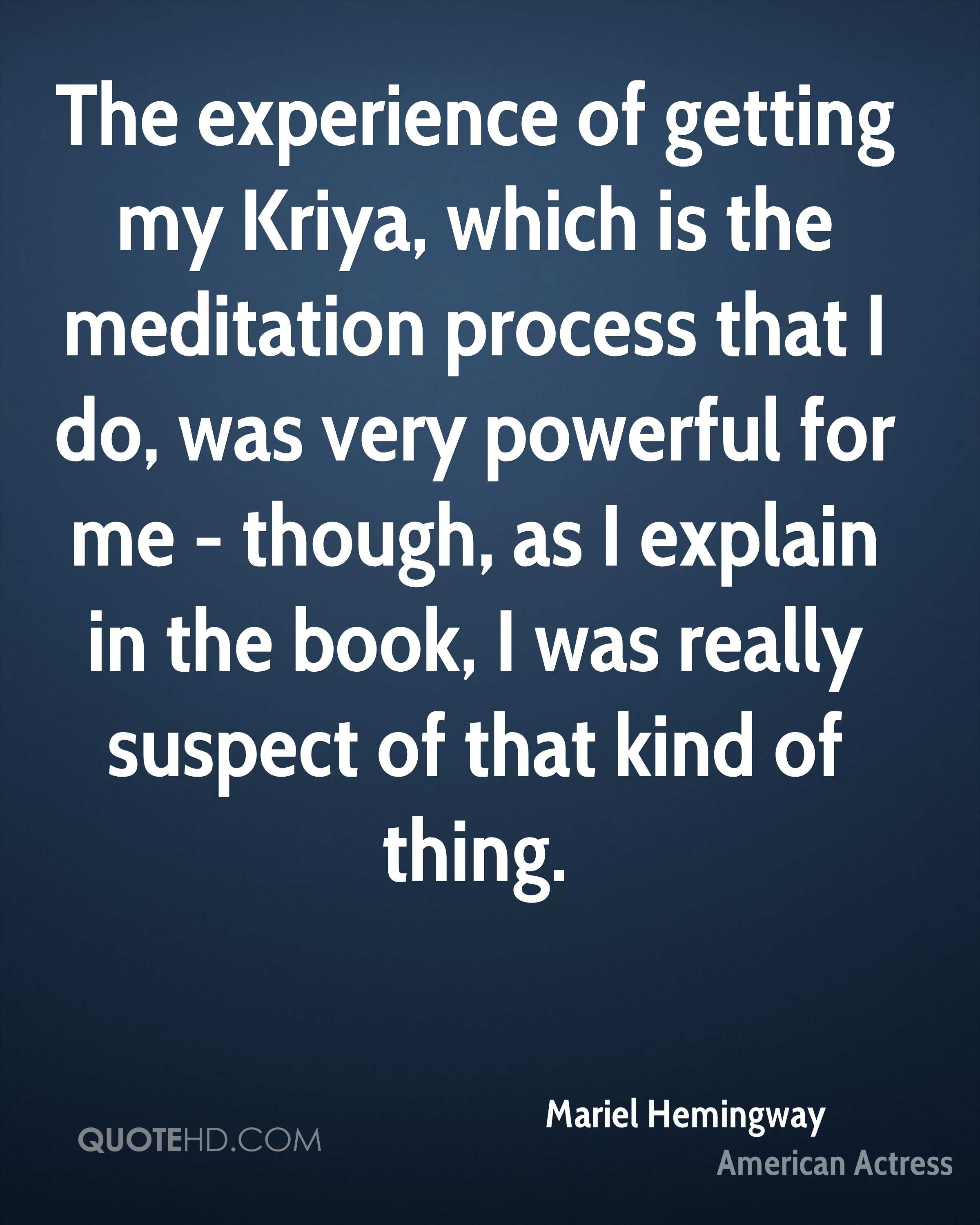 The experience of getting my Kriya, which is the meditation process that I do, was very powerful for me - though, as I explain in the book, I was really suspect of that kind of thing.