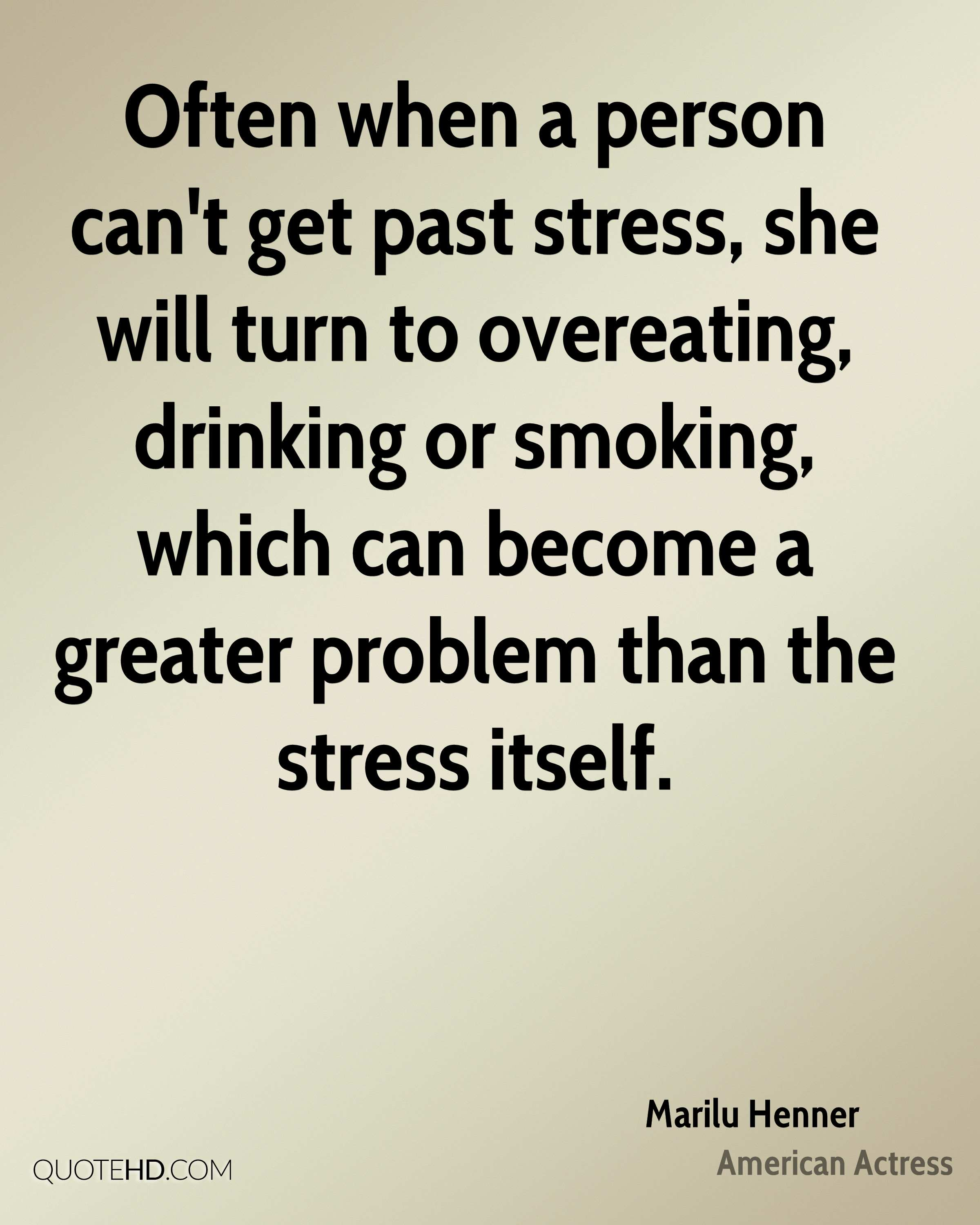 Often when a person can't get past stress, she will turn to overeating, drinking or smoking, which can become a greater problem than the stress itself.