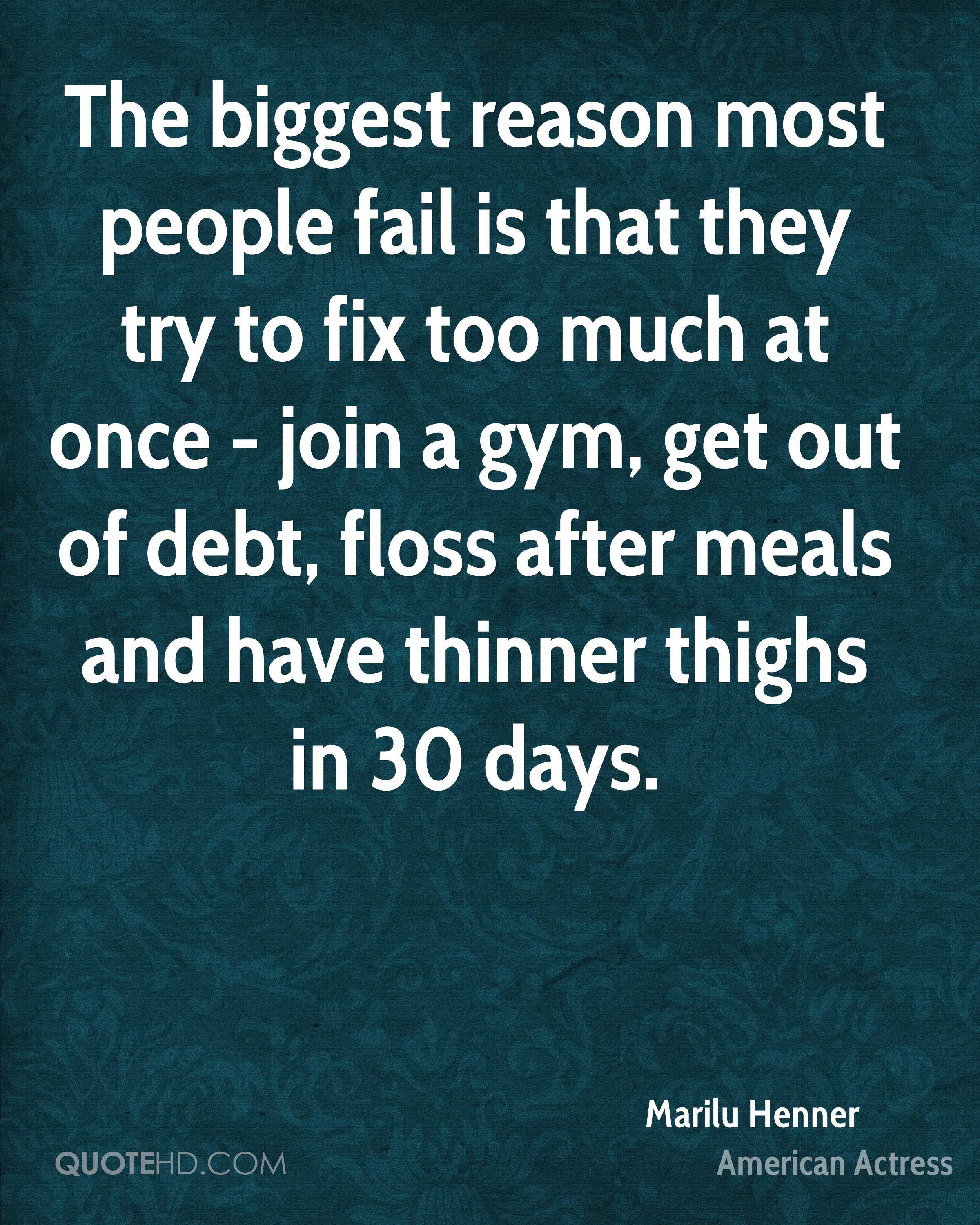 The biggest reason most people fail is that they try to fix too much at once - join a gym, get out of debt, floss after meals and have thinner thighs in 30 days.